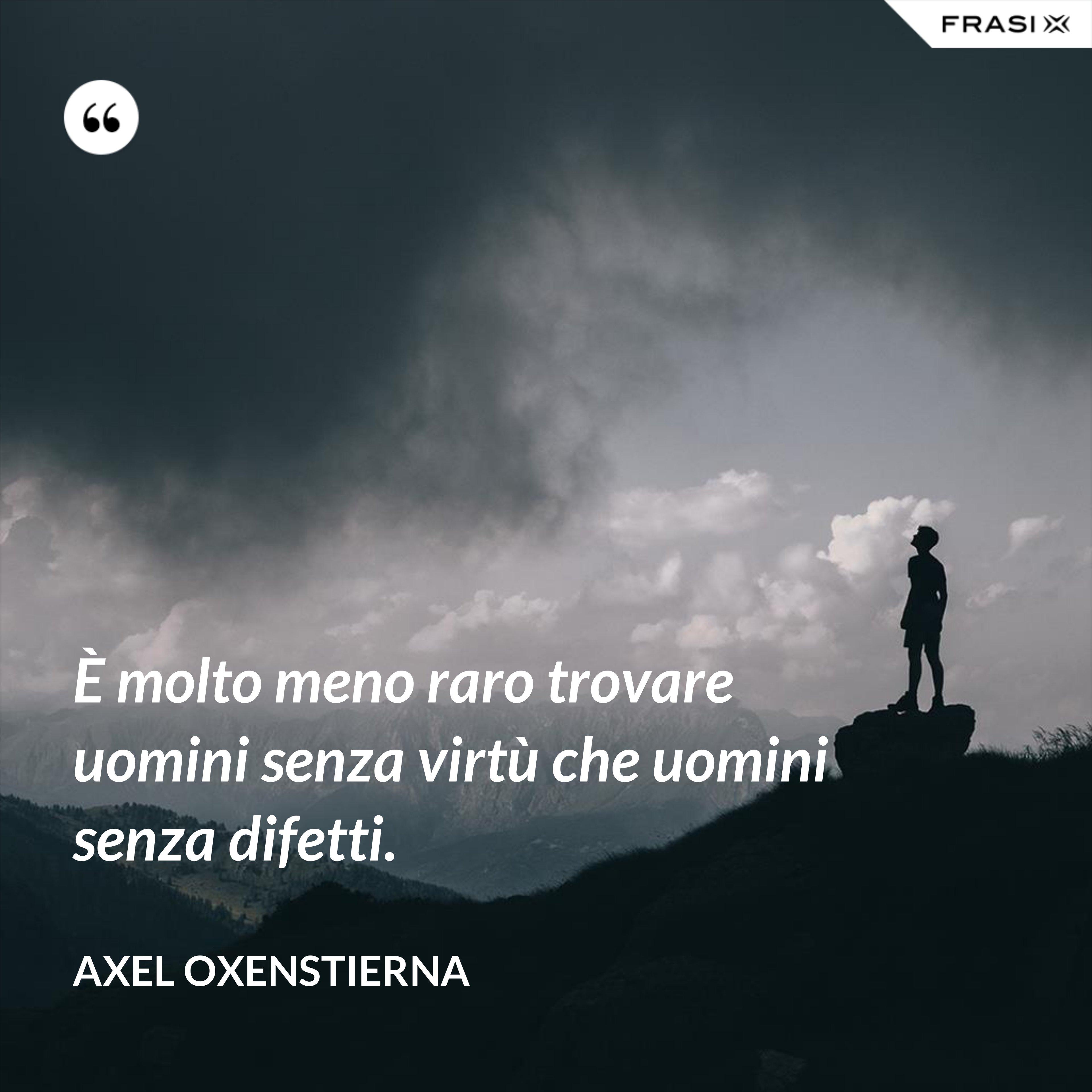 È molto meno raro trovare uomini senza virtù che uomini senza difetti. - Axel Oxenstierna