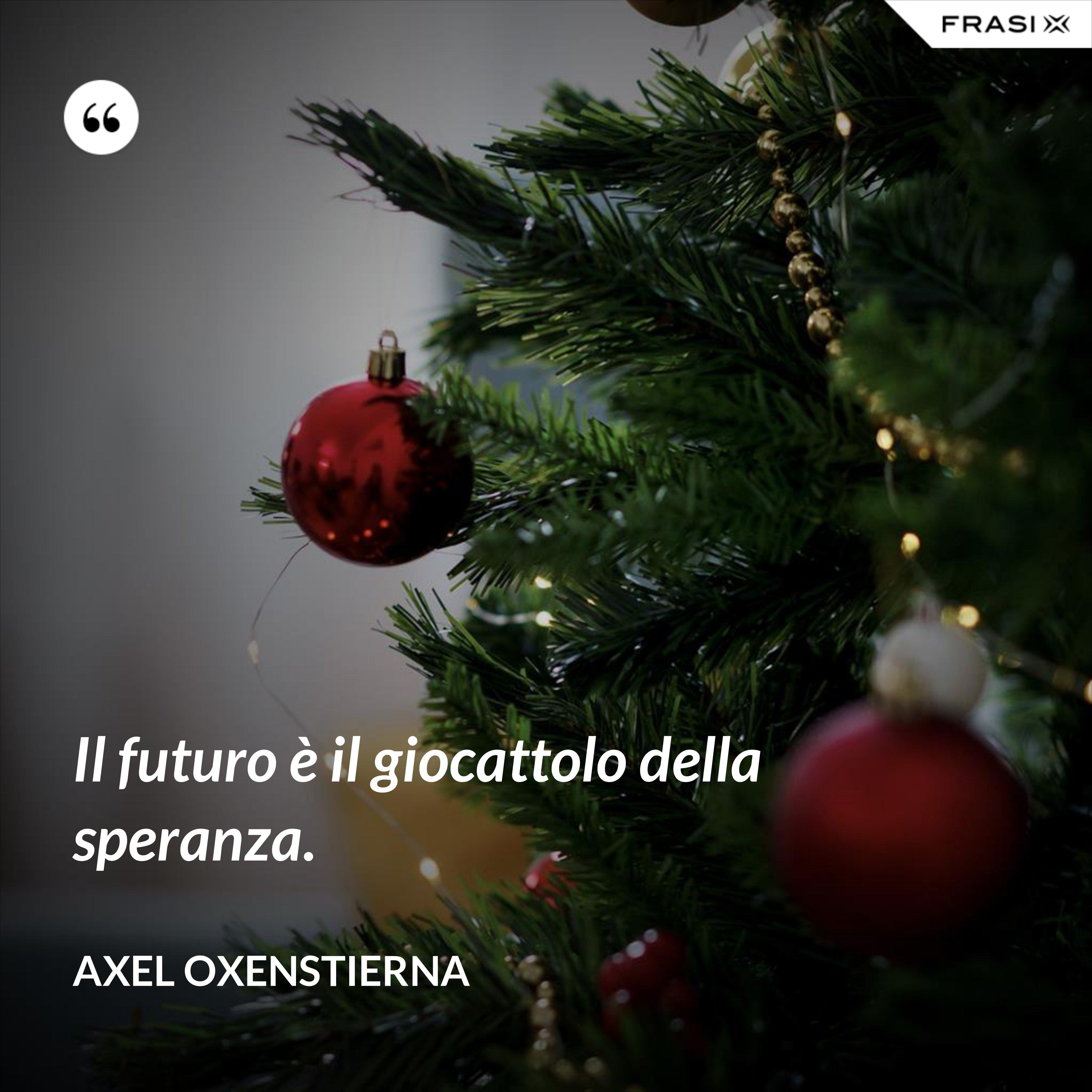 Il futuro è il giocattolo della speranza. - Axel Oxenstierna