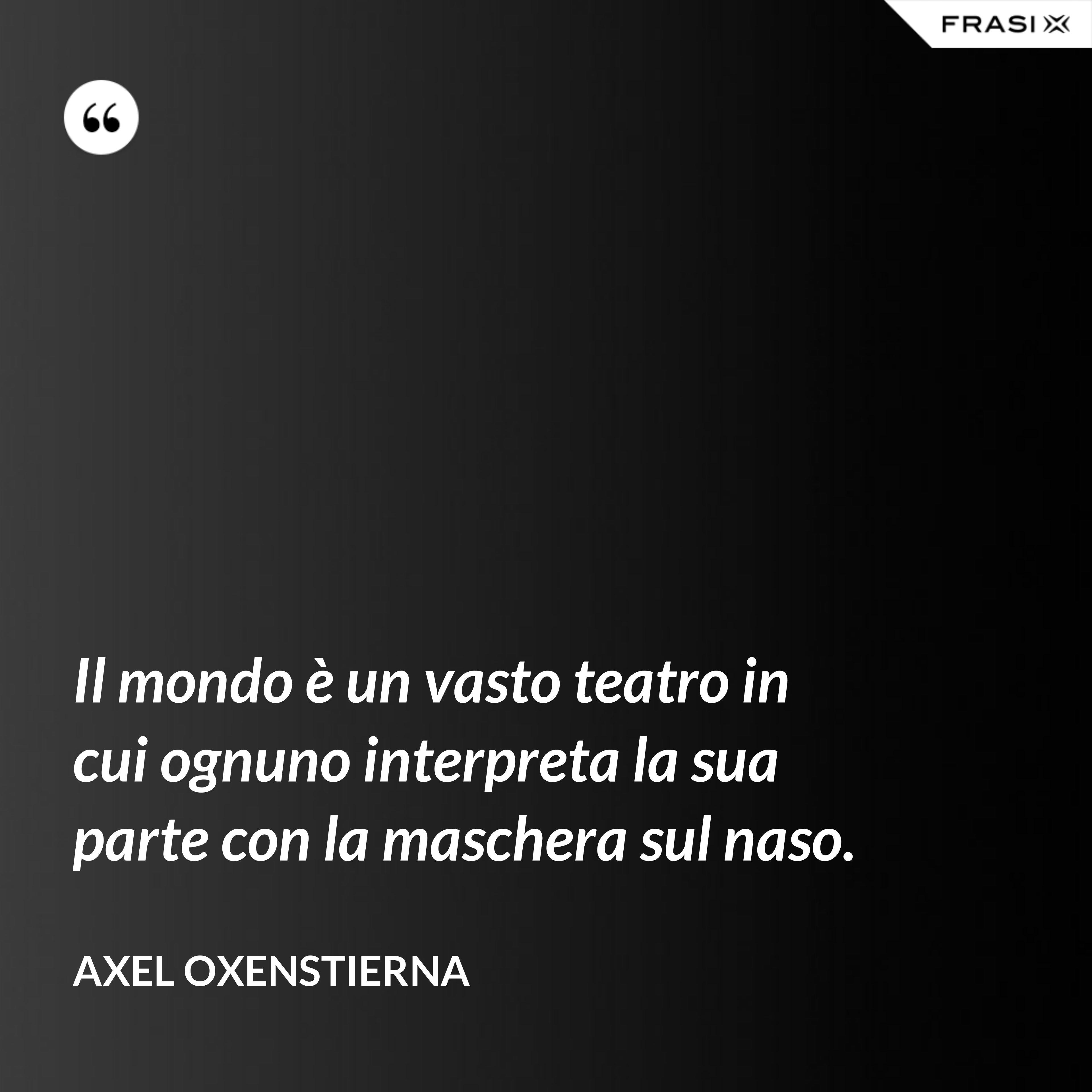 Il mondo è un vasto teatro in cui ognuno interpreta la sua parte con la maschera sul naso. - Axel Oxenstierna