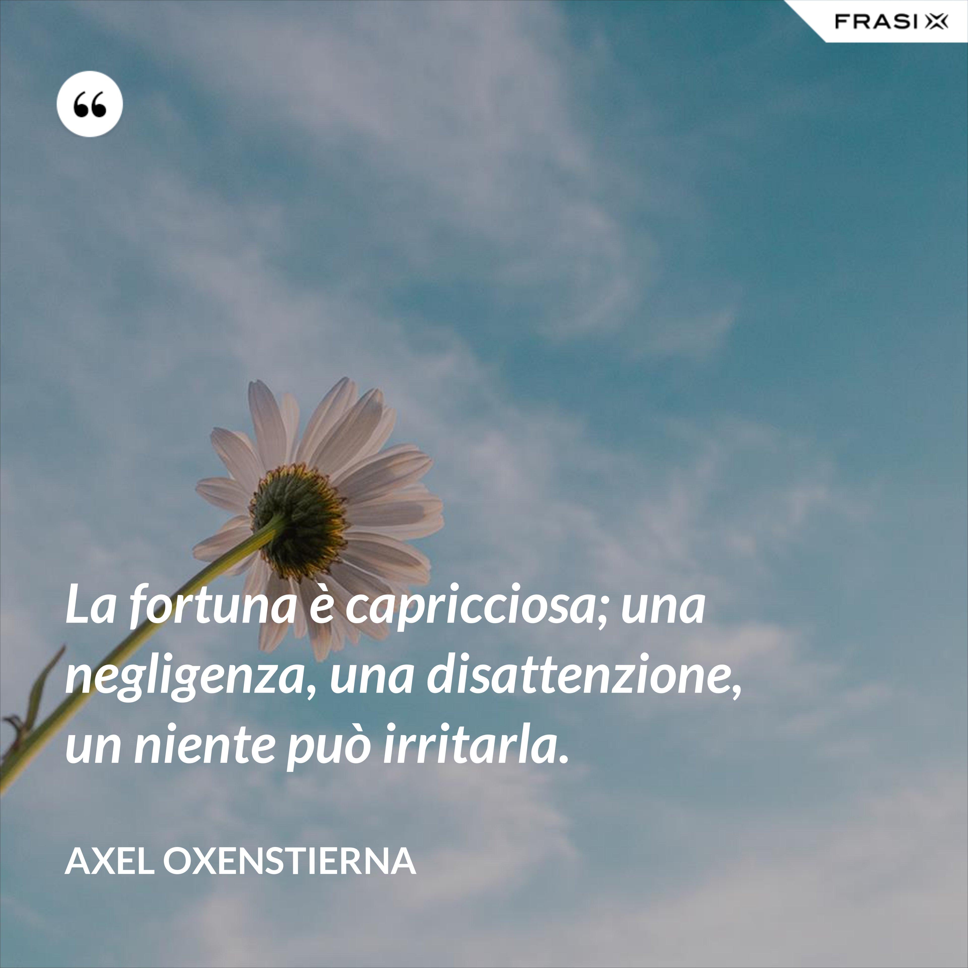 La fortuna è capricciosa; una negligenza, una disattenzione, un niente può irritarla. - Axel Oxenstierna