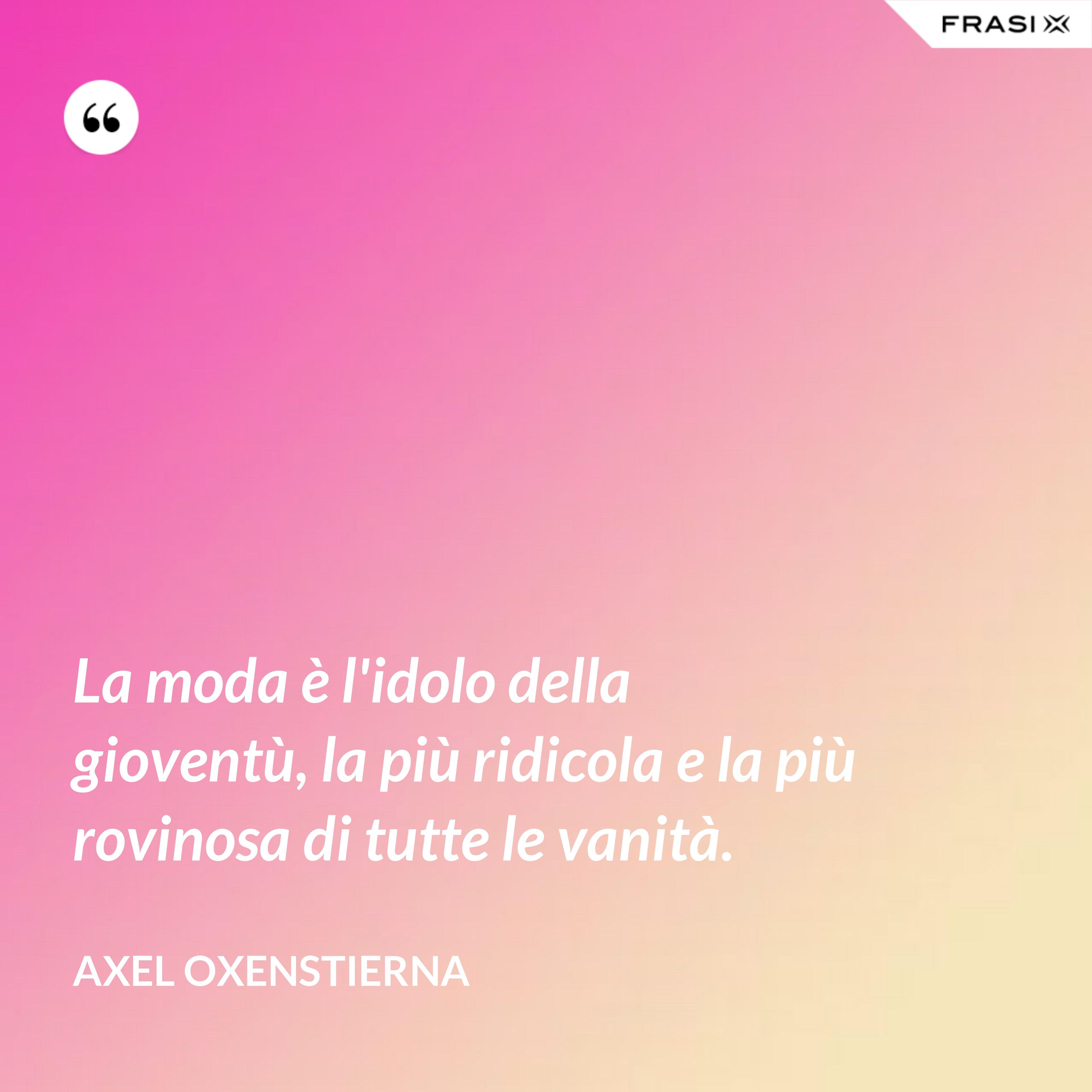 La moda è l'idolo della gioventù, la più ridicola e la più rovinosa di tutte le vanità. - Axel Oxenstierna
