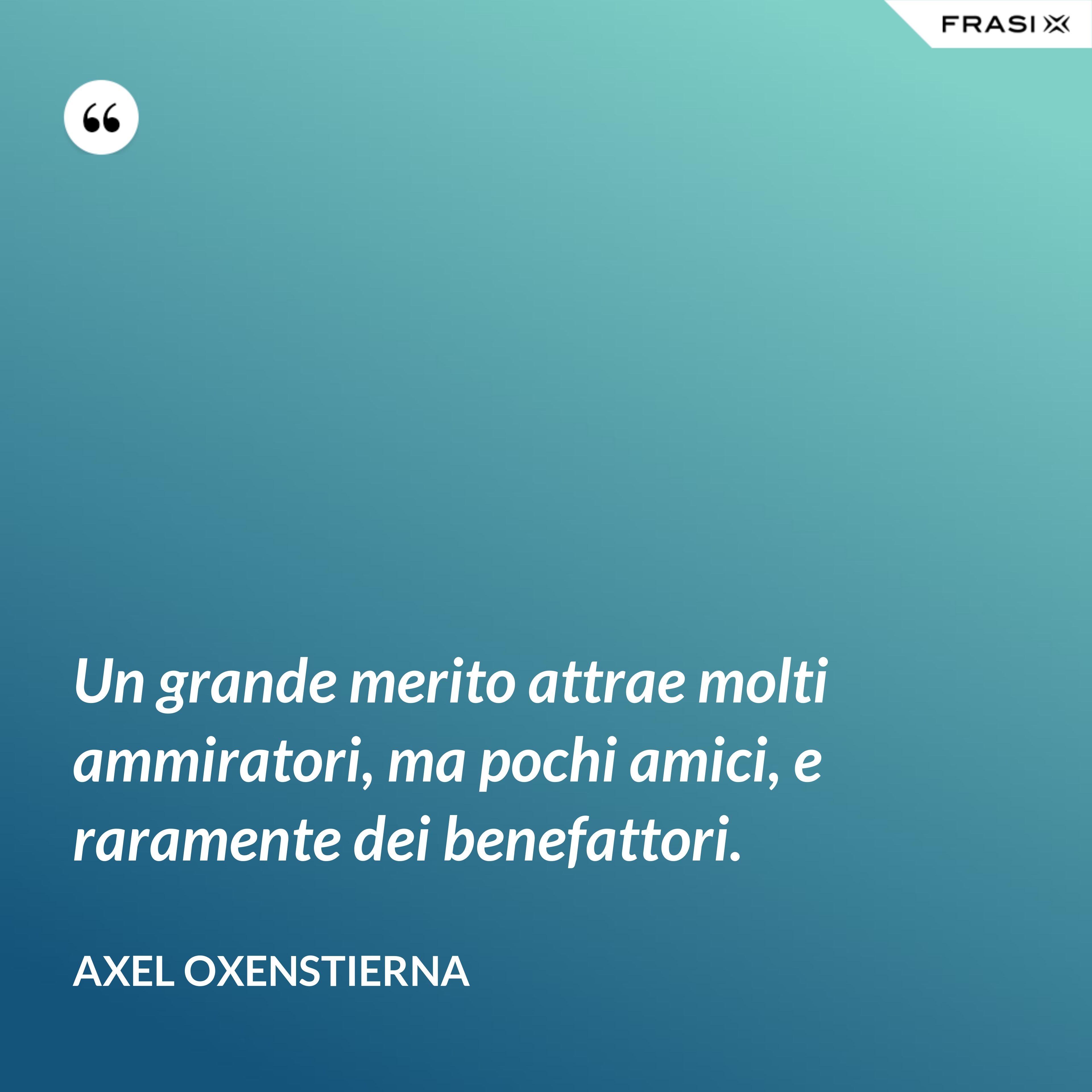 Un grande merito attrae molti ammiratori, ma pochi amici, e raramente dei benefattori. - Axel Oxenstierna