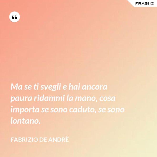 Ma se ti svegli e hai ancora paura ridammi la mano, cosa importa se sono caduto, se sono lontano. - Fabrizio De Andrè