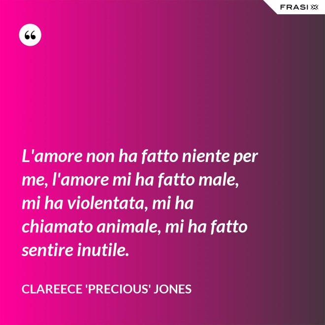 L'amore non ha fatto niente per me, l'amore mi ha fatto male, mi ha violentata, mi ha chiamato animale, mi ha fatto sentire inutile. - Clareece 'Precious' Jones