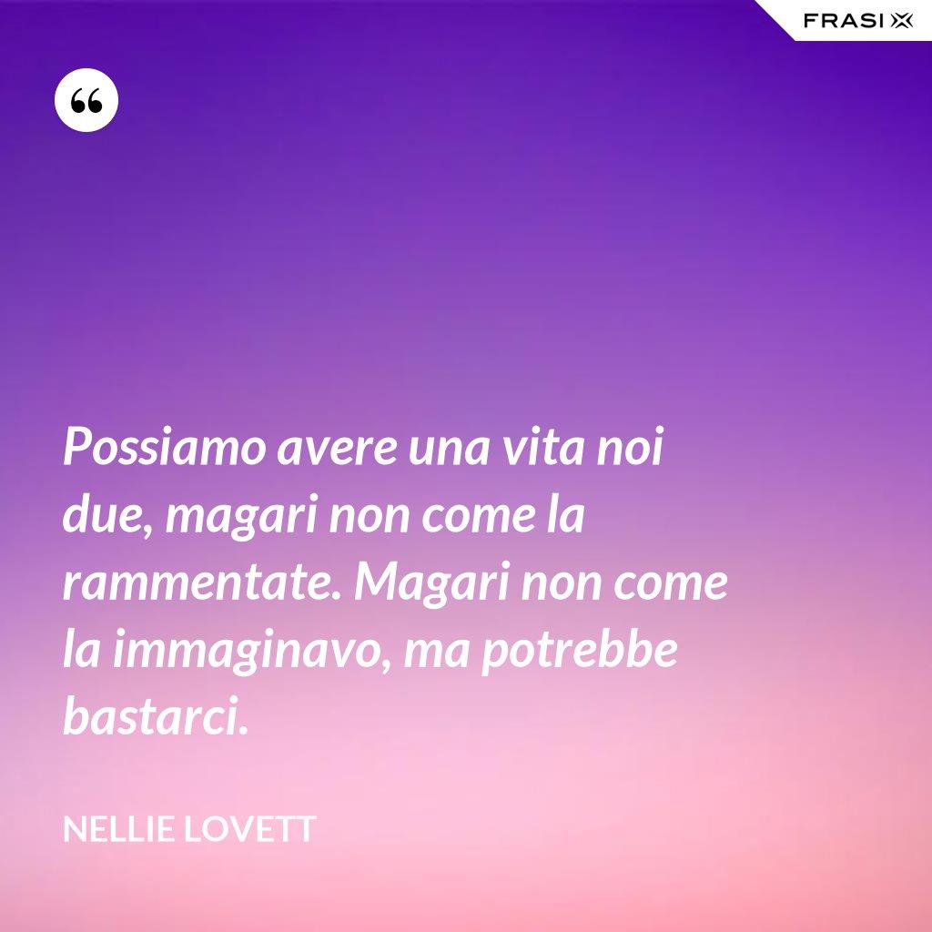 Possiamo avere una vita noi due, magari non come la rammentate. Magari non come la immaginavo, ma potrebbe bastarci. - Nellie Lovett