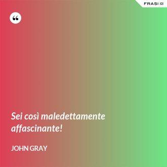 Sei così maledettamente affascinante! - John Gray