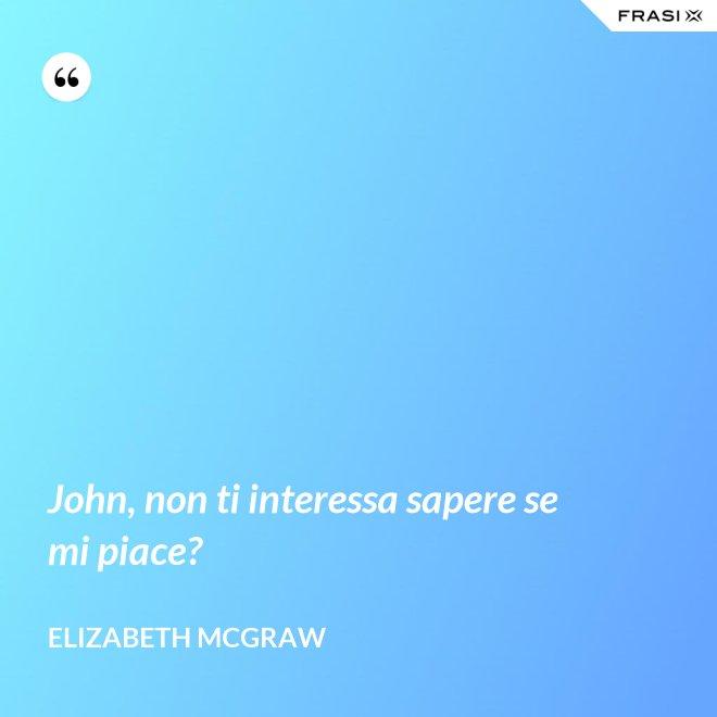 John, non ti interessa sapere se mi piace? - Elizabeth McGraw
