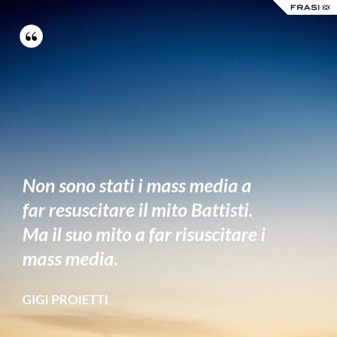 Non sono stati i mass media a far resuscitare il mito Battisti. Ma il suo mito a far risuscitare i mass media. - Gigi Proietti