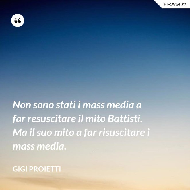 Non sono stati i mass media a far resuscitare il mito Battisti. Ma il suo mito a far risuscitare i mass media.
