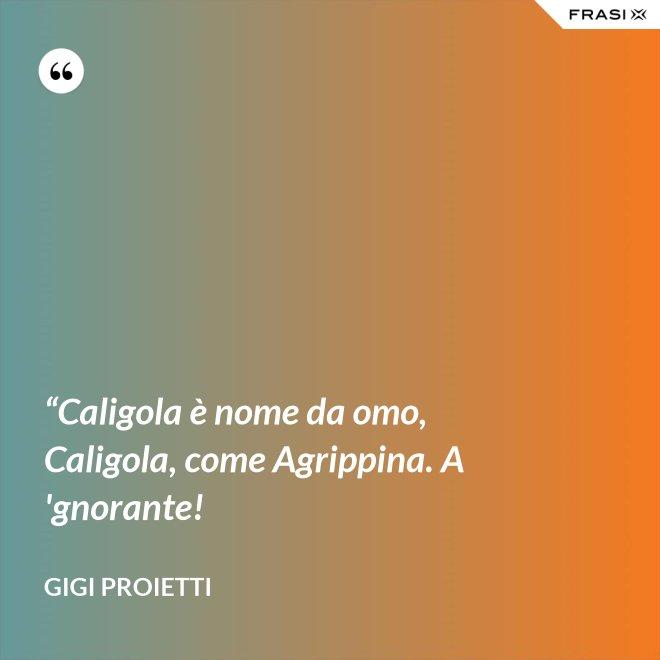 """""""Caligola è nome da omo, Caligola, come Agrippina. A 'gnorante! - Gigi Proietti"""