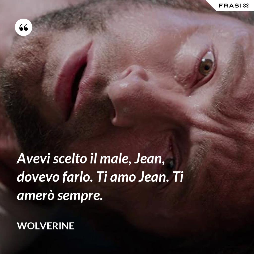 Avevi scelto il male, Jean, dovevo farlo. Ti amo Jean. Ti amerò sempre. - Wolverine