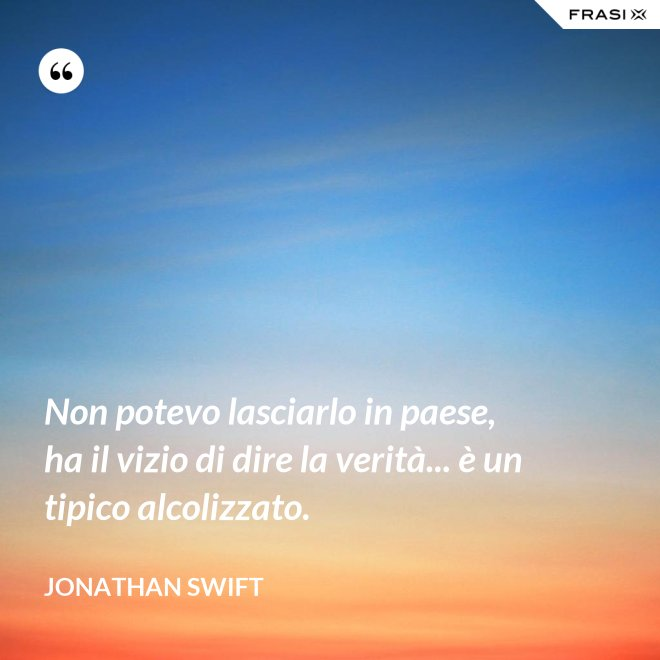 Non potevo lasciarlo in paese, ha il vizio di dire la verità... è un tipico alcolizzato. - Jonathan Swift