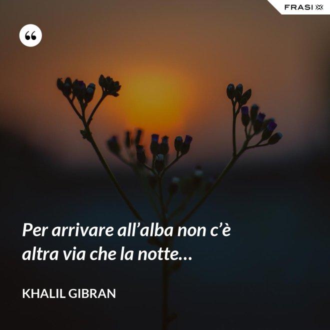 Per arrivare all'alba non c'è altra via che la notte… - Khalil Gibran