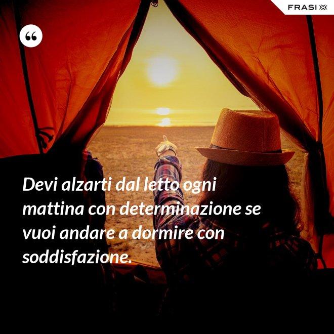 Devi alzarti dal letto ogni mattina con determinazione se vuoi andare a dormire con soddisfazione. - Anonimo