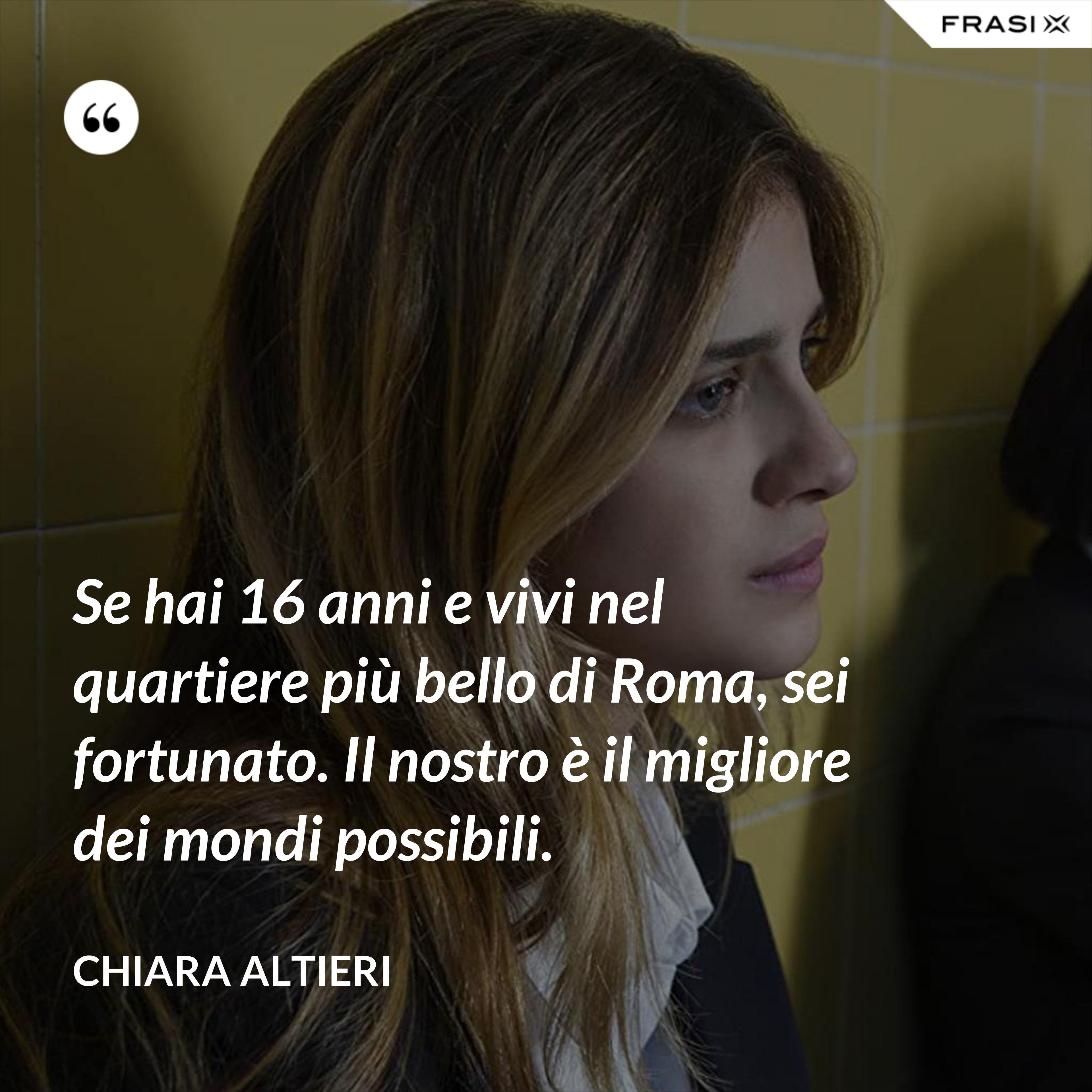 Se hai 16 anni e vivi nel quartiere più bello di Roma, sei fortunato. Il nostro è il migliore dei mondi possibili. - Chiara Altieri
