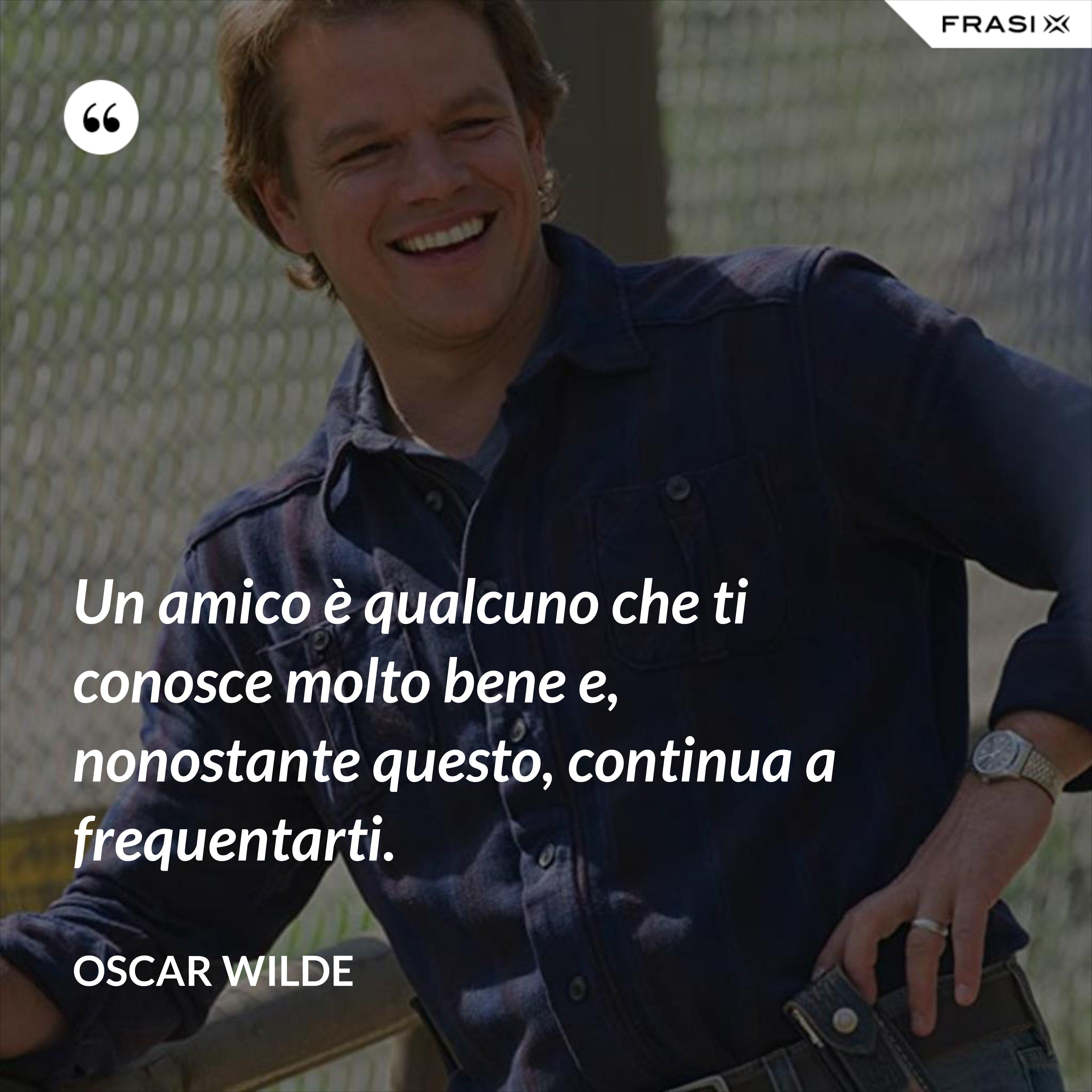 Un amico è qualcuno che ti conosce molto bene e, nonostante questo, continua a frequentarti. - Oscar Wilde