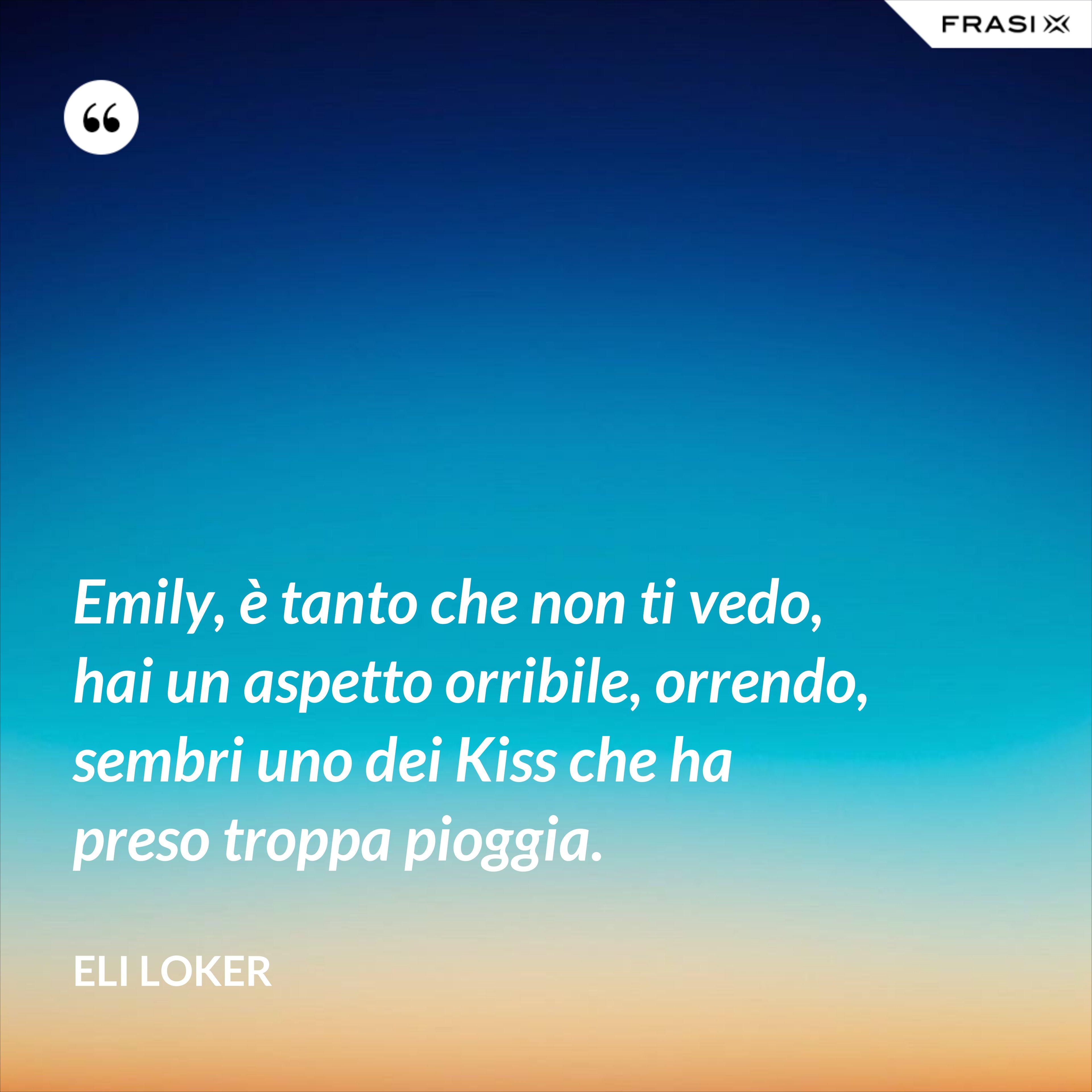 Emily, è tanto che non ti vedo, hai un aspetto orribile, orrendo, sembri uno dei Kiss che ha preso troppa pioggia. - Eli Loker
