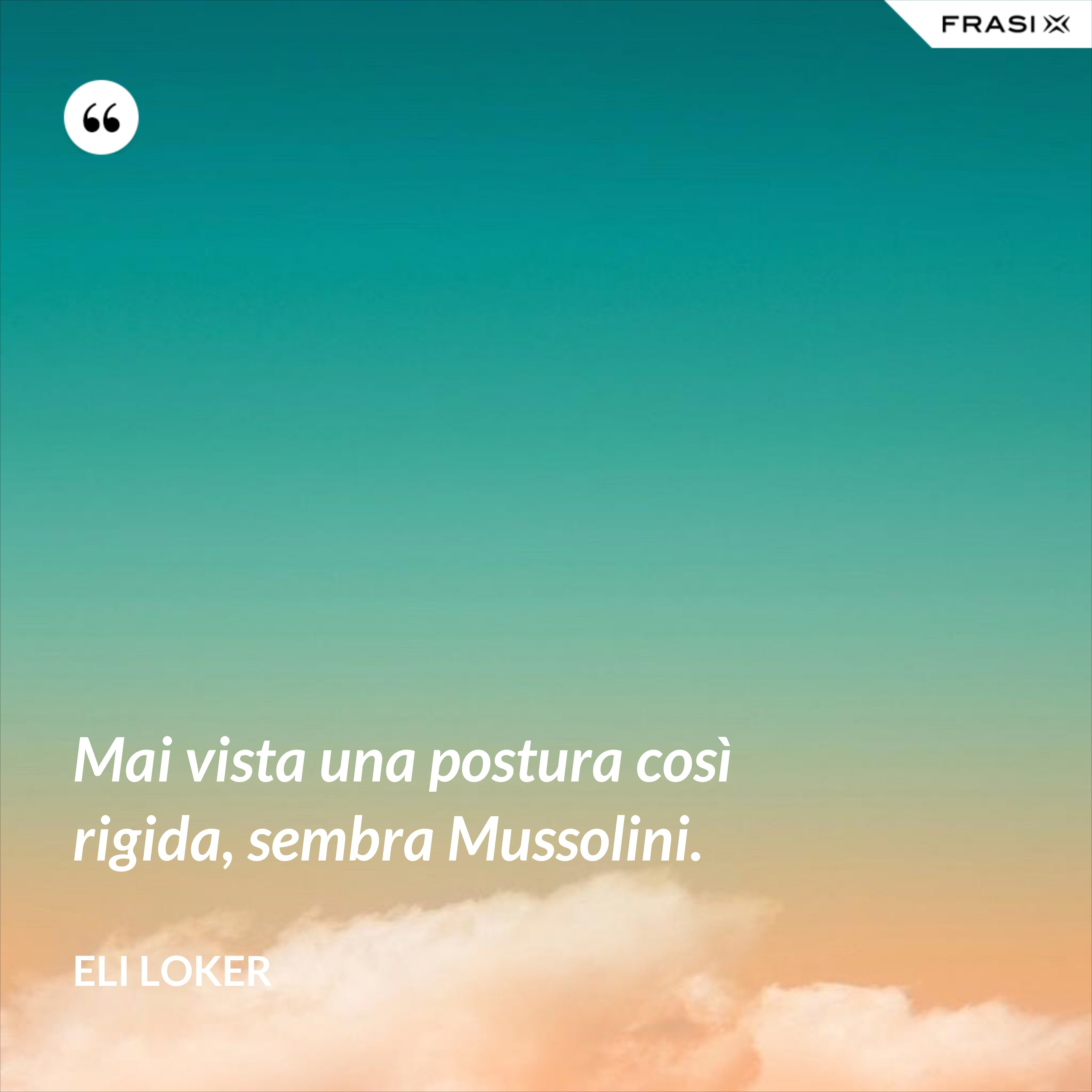 Mai vista una postura così rigida, sembra Mussolini. - Eli Loker