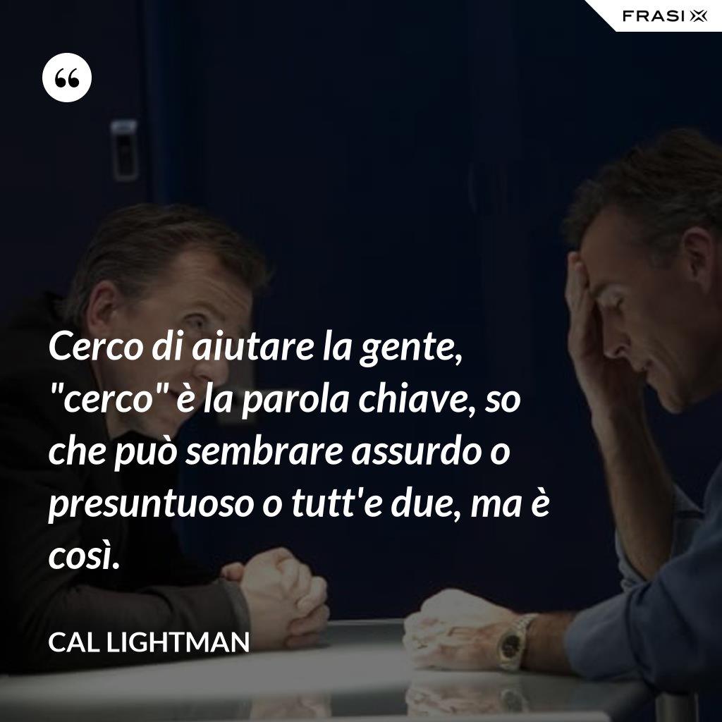 """Cerco di aiutare la gente, """"cerco"""" è la parola chiave, so che può sembrare assurdo o presuntuoso o tutt'e due, ma è così. - Cal Lightman"""