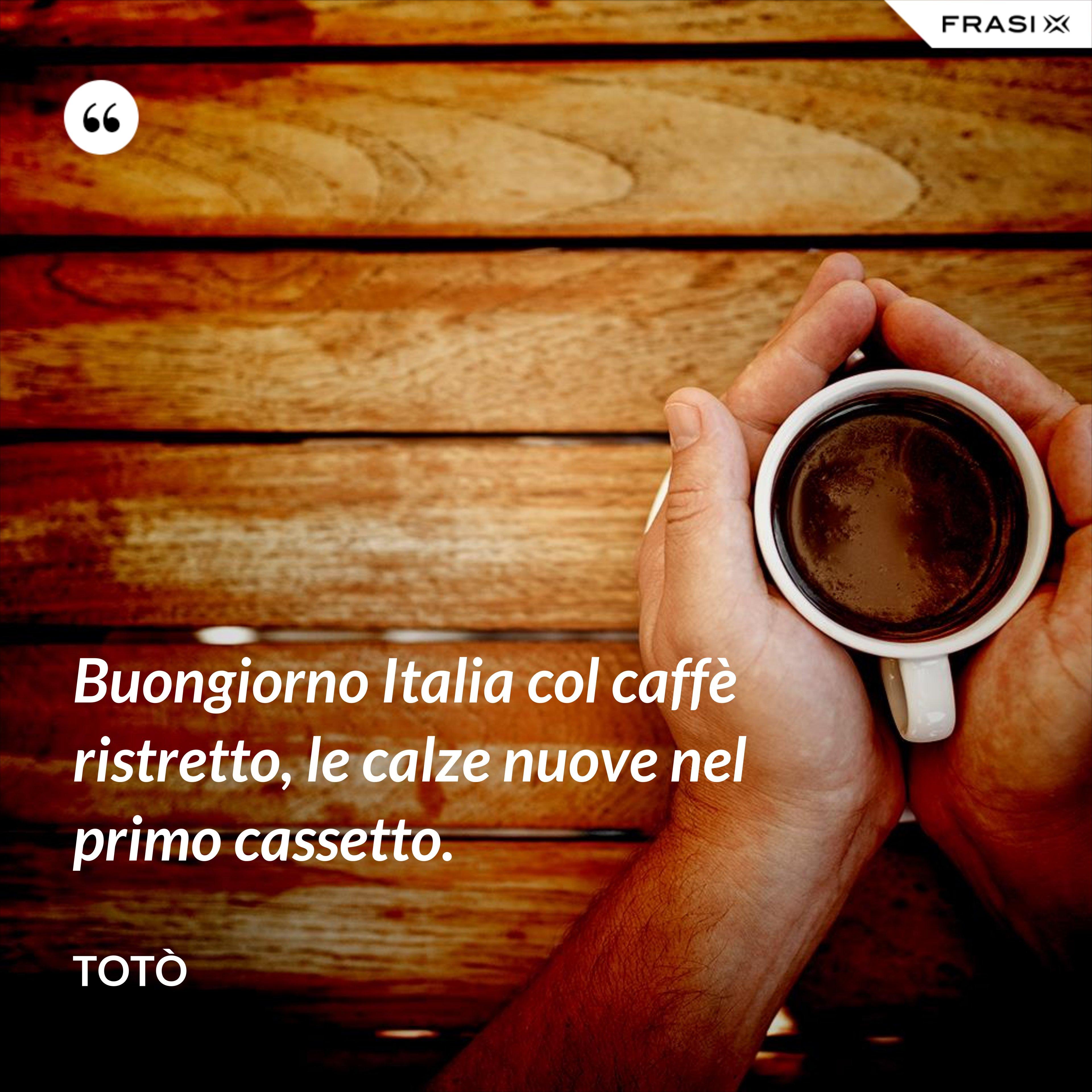 Buongiorno Italia col caffè ristretto, le calze nuove nel primo cassetto. - Totò