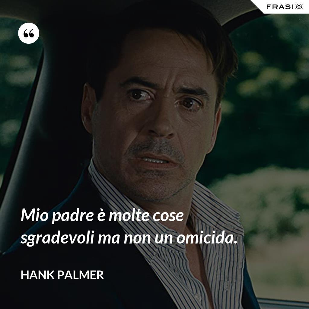 Mio padre è molte cose sgradevoli ma non un omicida. - Hank Palmer