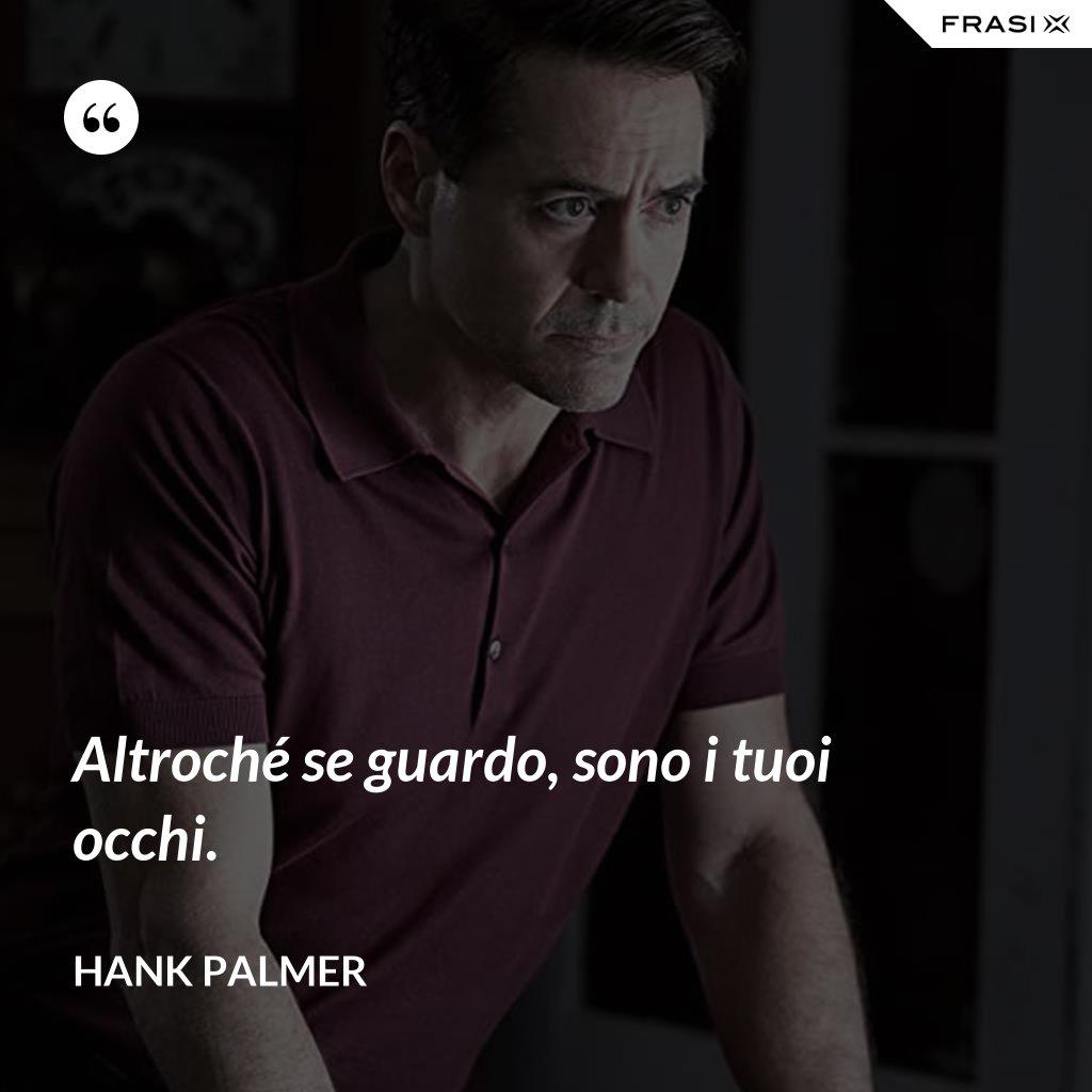Altroché se guardo, sono i tuoi occhi. - Hank Palmer