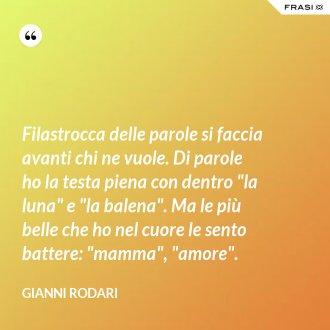 """Filastrocca delle parole si faccia avanti chi ne vuole. Di parole ho la testa piena con dentro """"la luna"""" e """"la balena"""". Ma le più belle che ho nel cuore le sento battere: """"mamma"""", """"amore"""". - Gianni Rodari"""