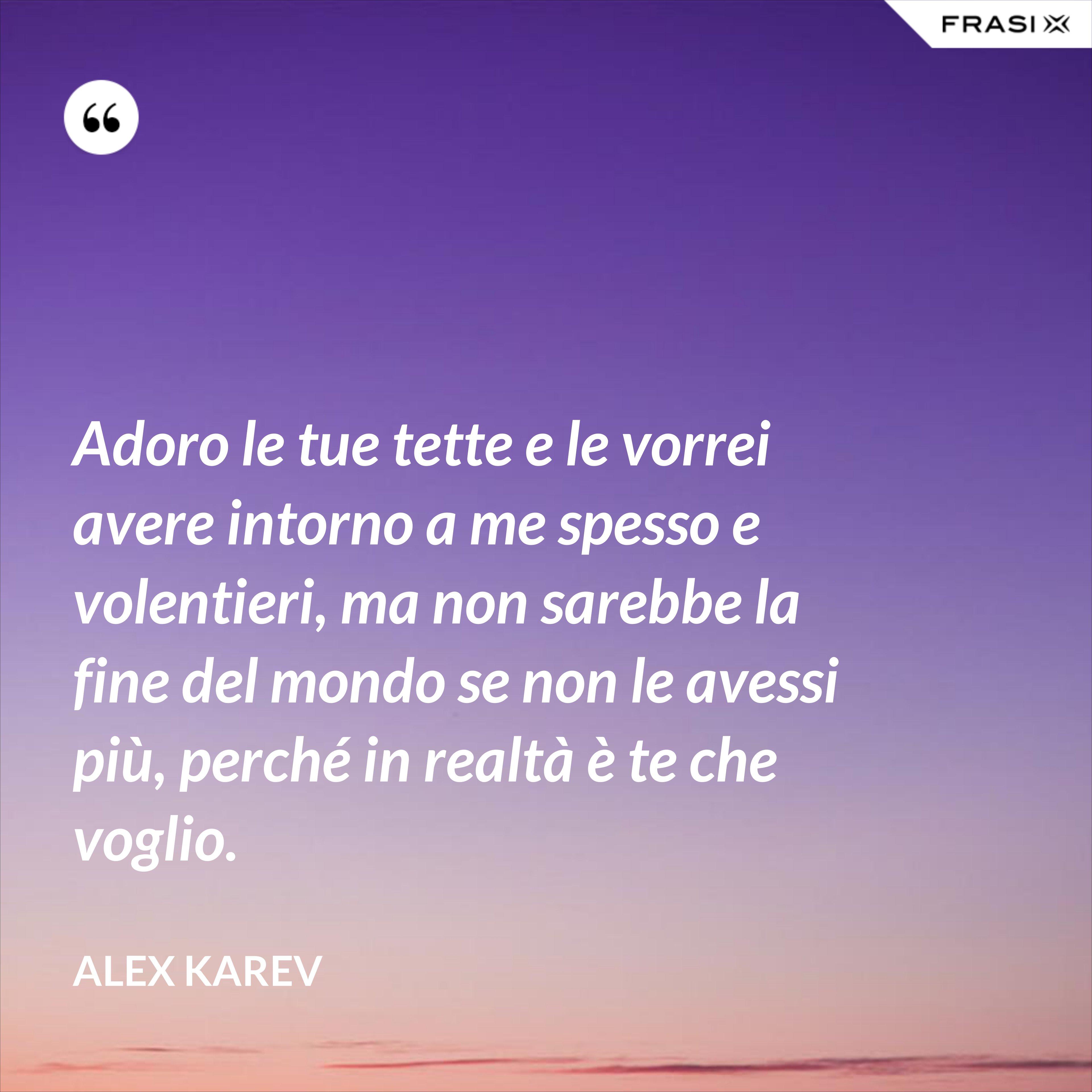 Adoro le tue tette e le vorrei avere intorno a me spesso e volentieri, ma non sarebbe la fine del mondo se non le avessi più, perché in realtà è te che voglio. - Alex Karev