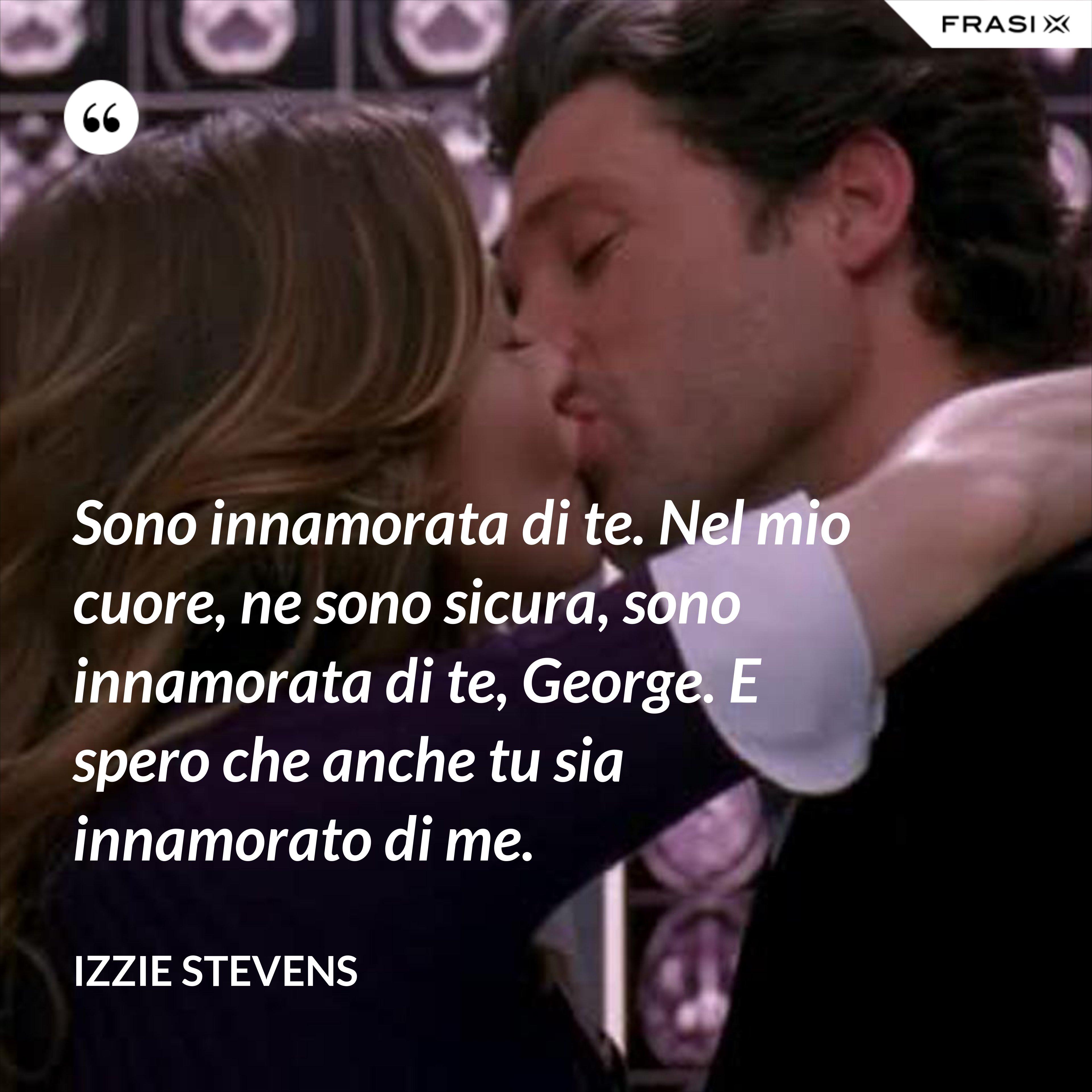Sono innamorata di te. Nel mio cuore, ne sono sicura, sono innamorata di te, George. E spero che anche tu sia innamorato di me. - Izzie Stevens