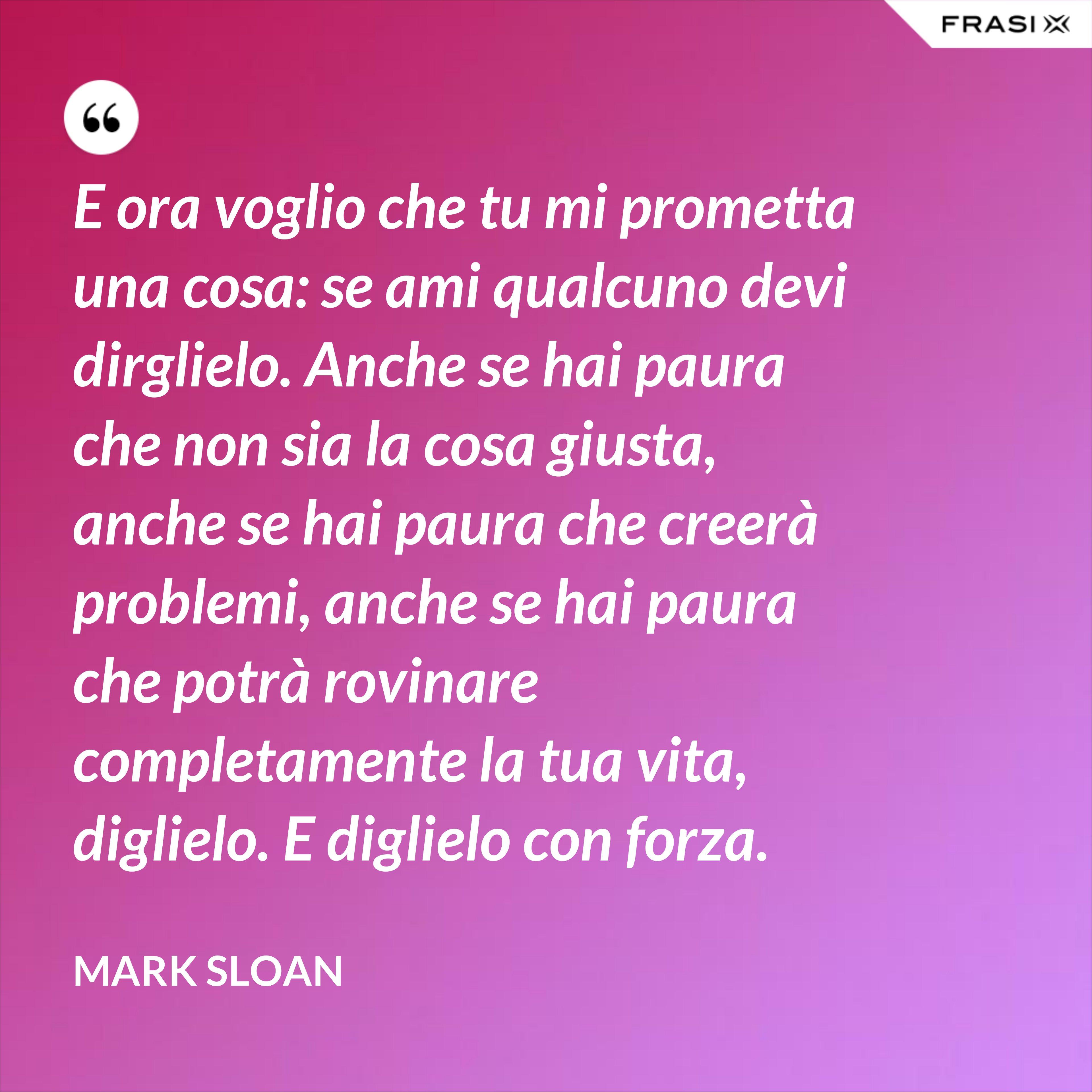 E ora voglio che tu mi prometta una cosa: se ami qualcuno devi dirglielo. Anche se hai paura che non sia la cosa giusta, anche se hai paura che creerà problemi, anche se hai paura che potrà rovinare completamente la tua vita, diglielo. E diglielo con forza. - Mark Sloan