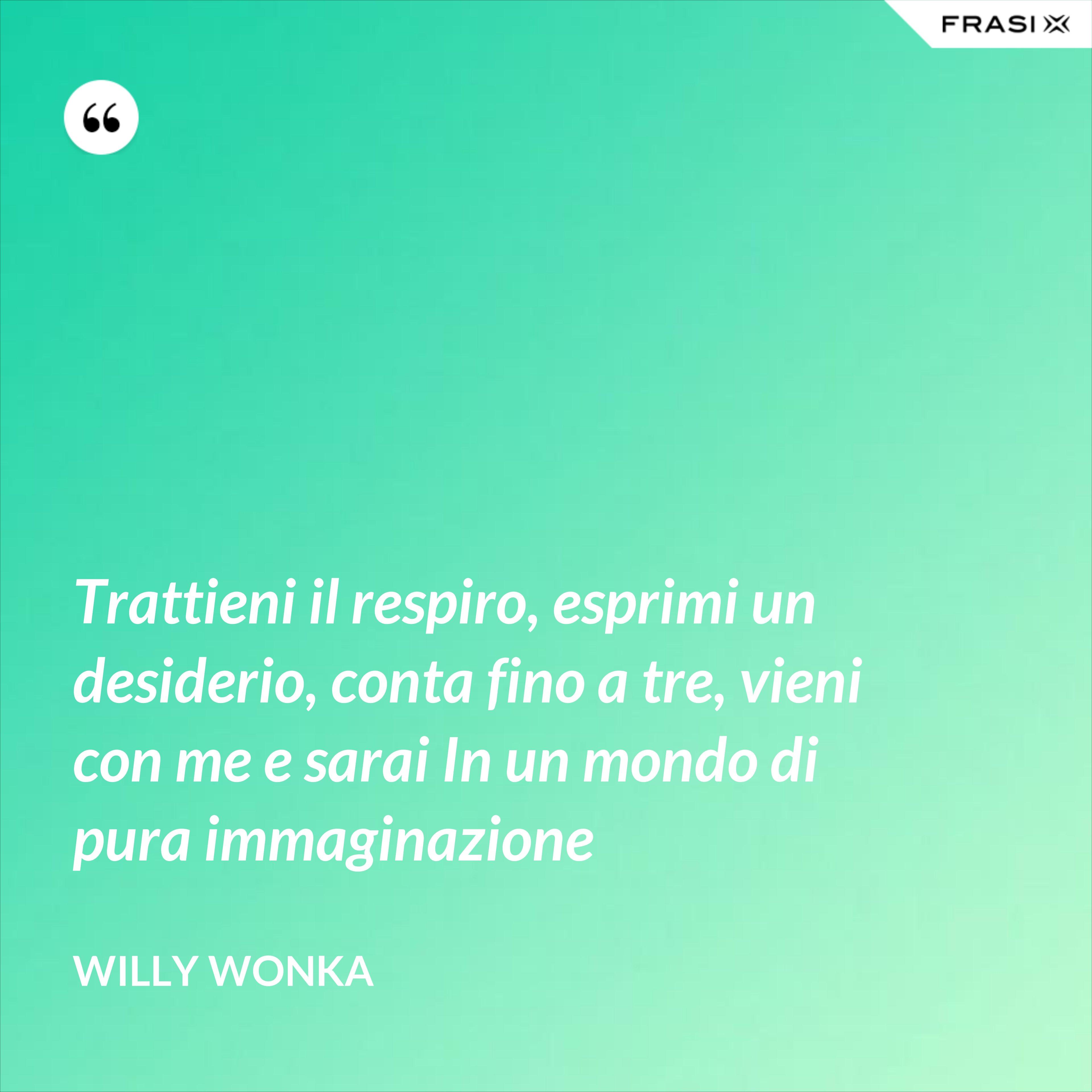 Trattieni il respiro, esprimi un desiderio, conta fino a tre, vieni con me e sarai In un mondo di pura immaginazione - Willy Wonka