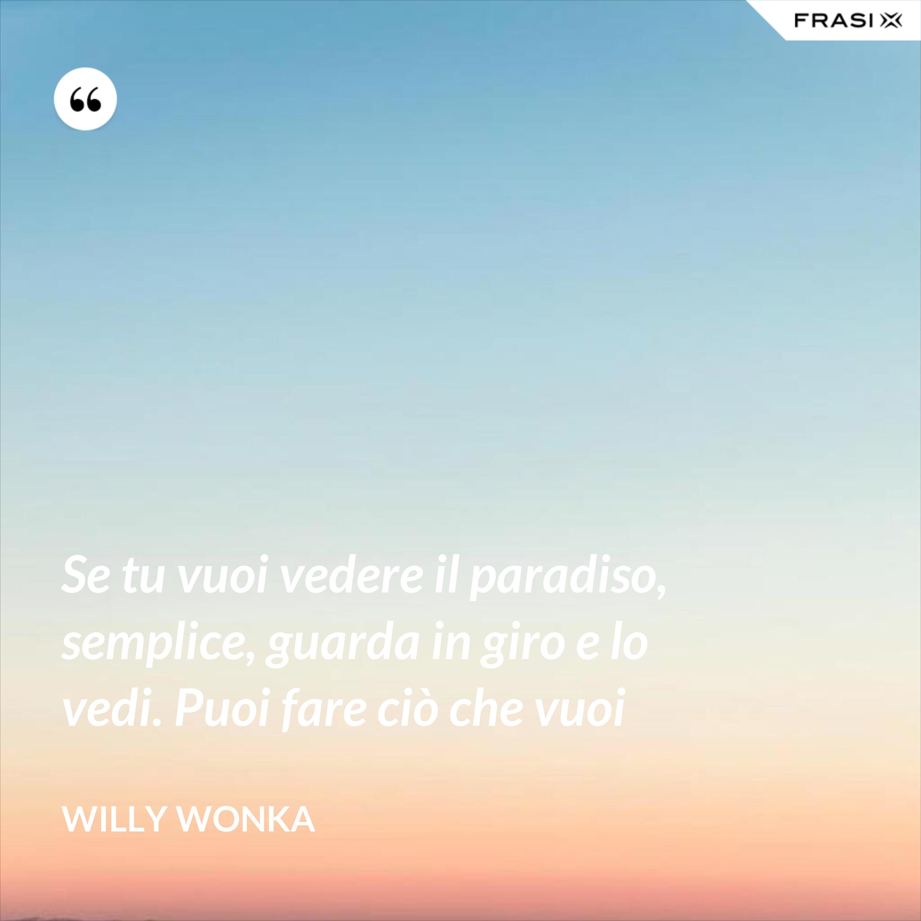 Se tu vuoi vedere il paradiso, semplice, guarda in giro e lo vedi. Puoi fare ciò che vuoi - Willy Wonka