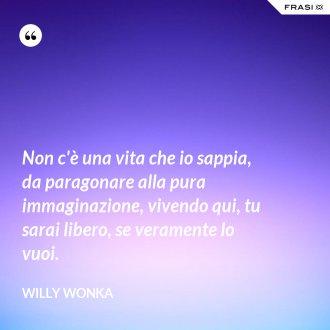 Non c'è una vita che io sappia, da paragonare alla pura immaginazione, vivendo qui, tu sarai libero, se veramente lo vuoi. - Willy Wonka
