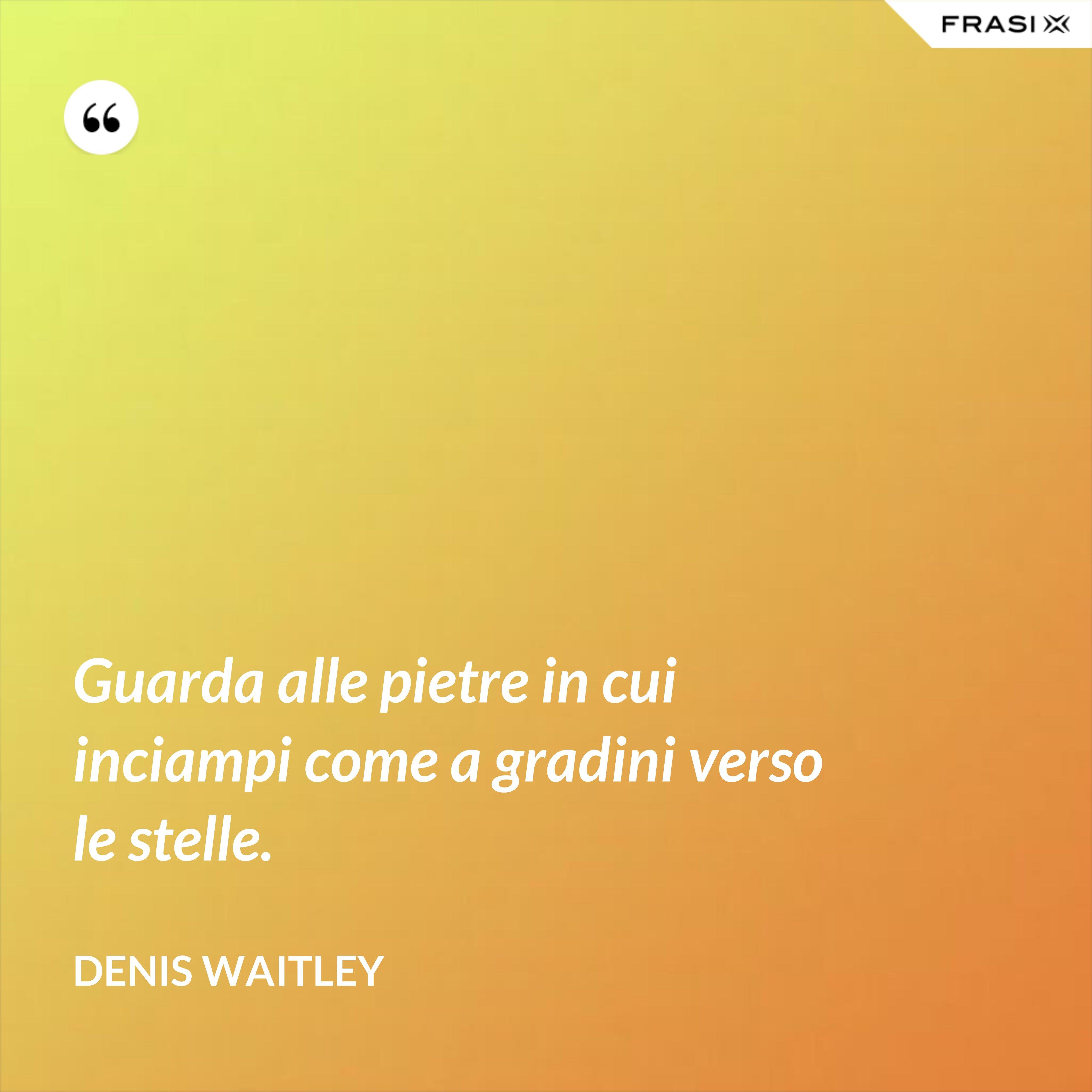Guarda alle pietre in cui inciampi come a gradini verso le stelle. - Denis Waitley