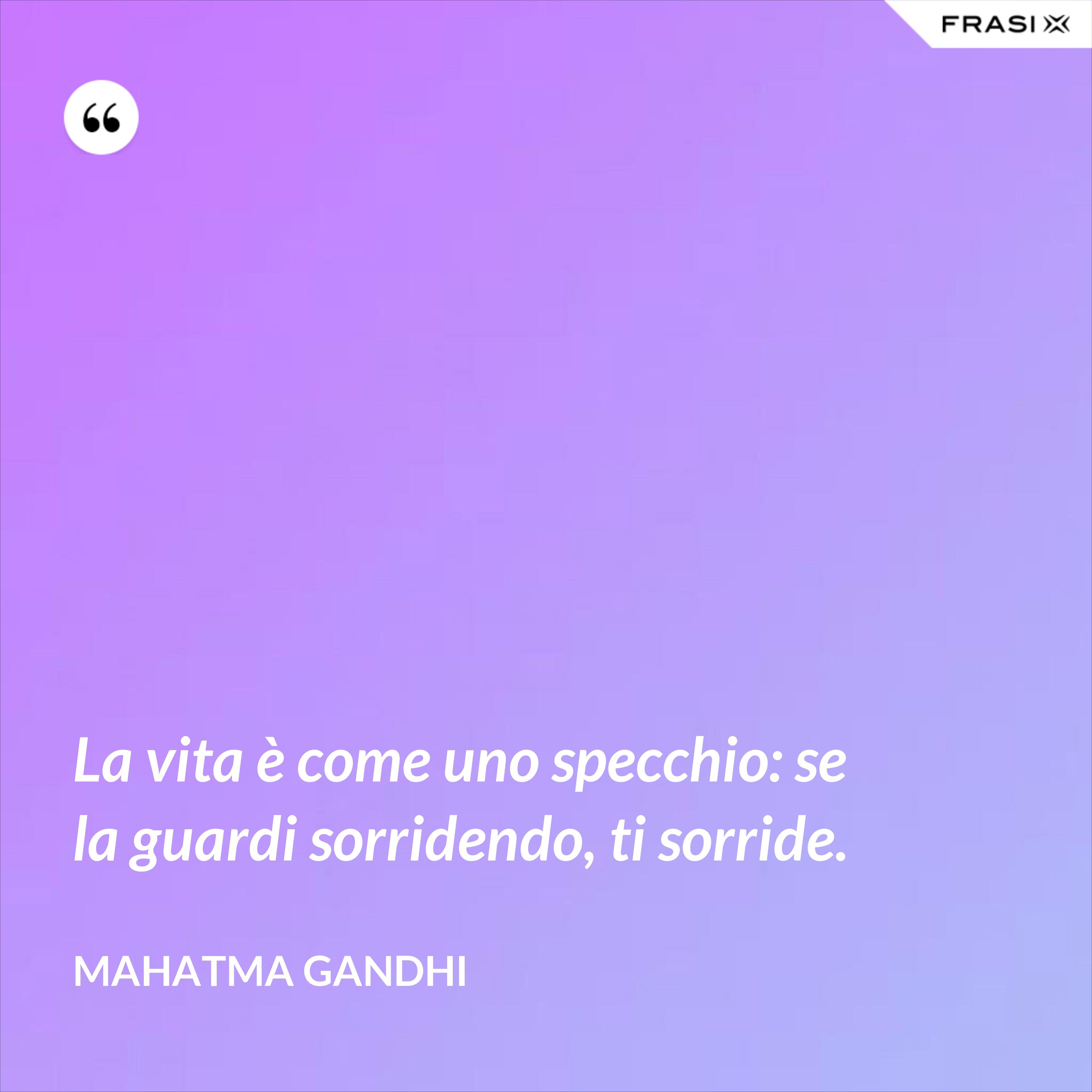 La vita è come uno specchio: se la guardi sorridendo, ti sorride. - Mahatma Gandhi