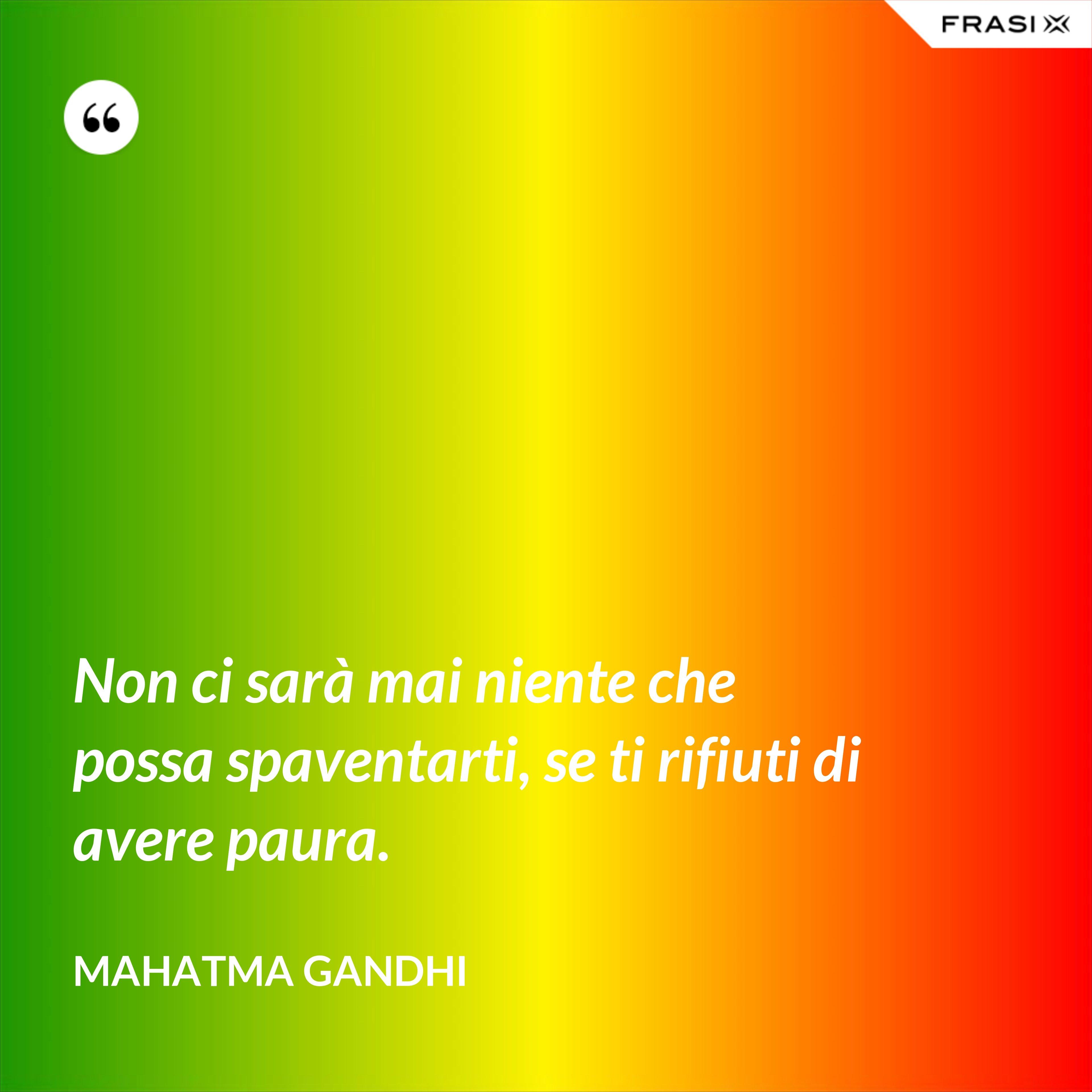 Non ci sarà mai niente che possa spaventarti, se ti rifiuti di avere paura. - Mahatma Gandhi