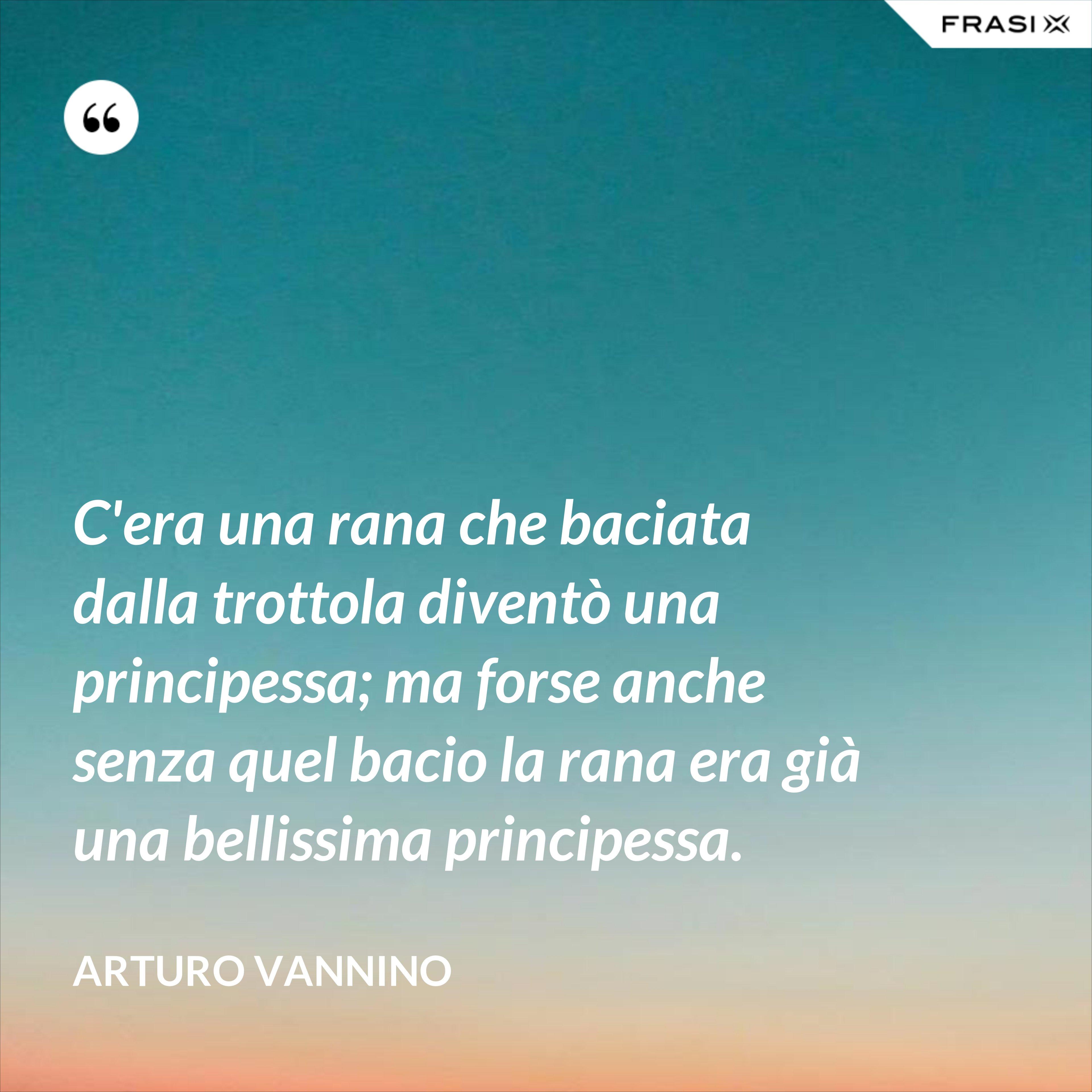 C'era una rana che baciata dalla trottola diventò una principessa; ma forse anche senza quel bacio la rana era già una bellissima principessa. - Arturo Vannino