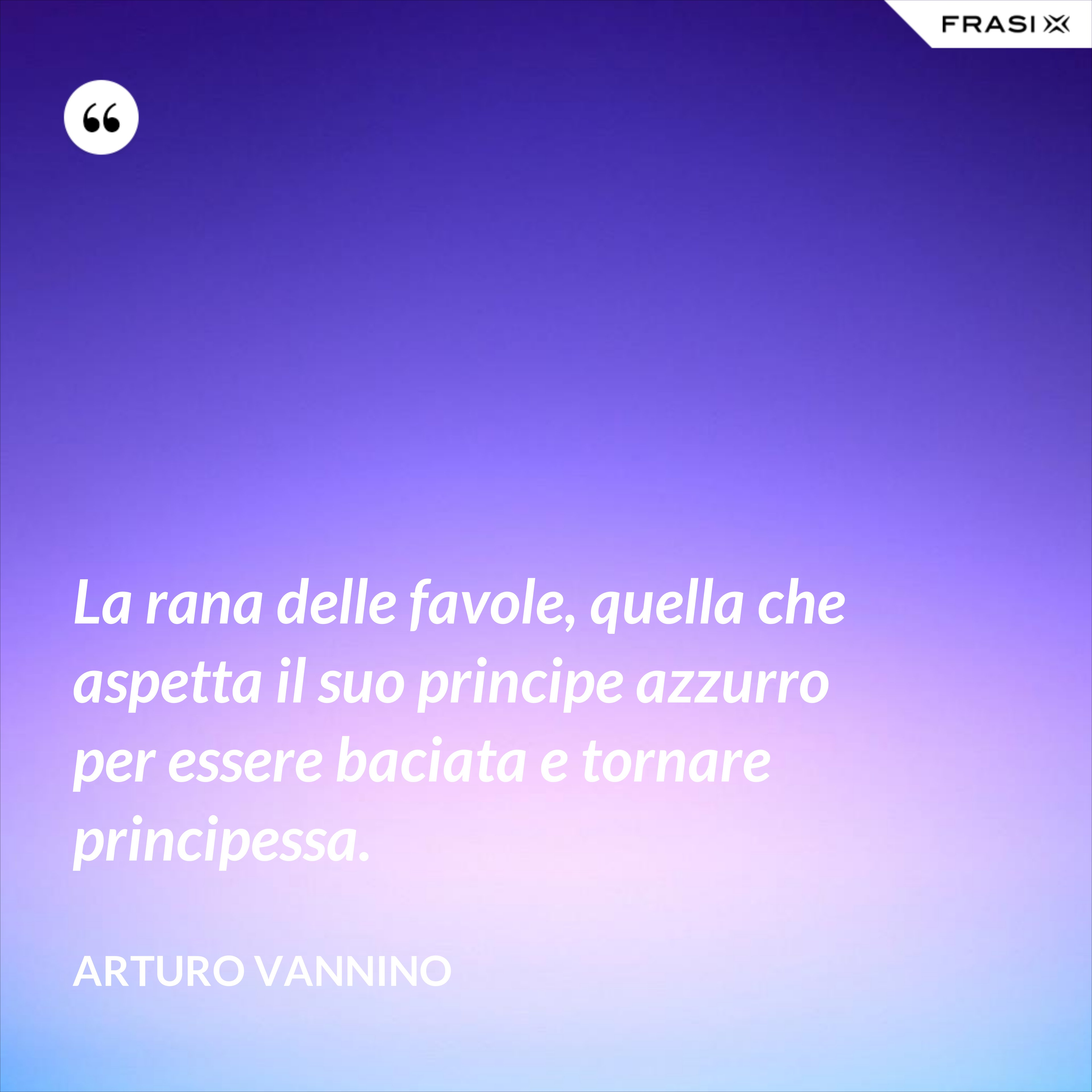 La rana delle favole, quella che aspetta il suo principe azzurro per essere baciata e tornare principessa. - Arturo Vannino