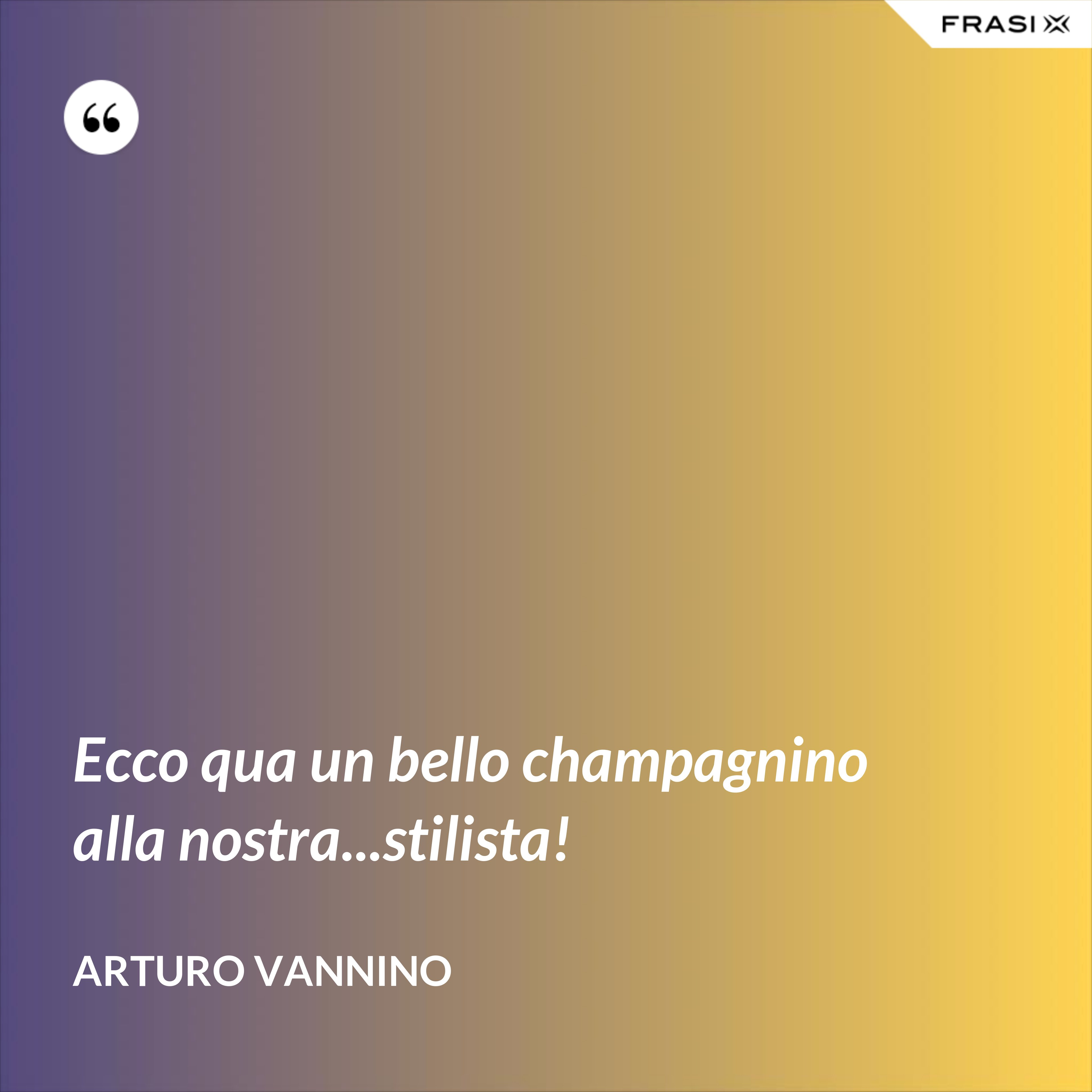 Ecco qua un bello champagnino alla nostra...stilista! - Arturo Vannino