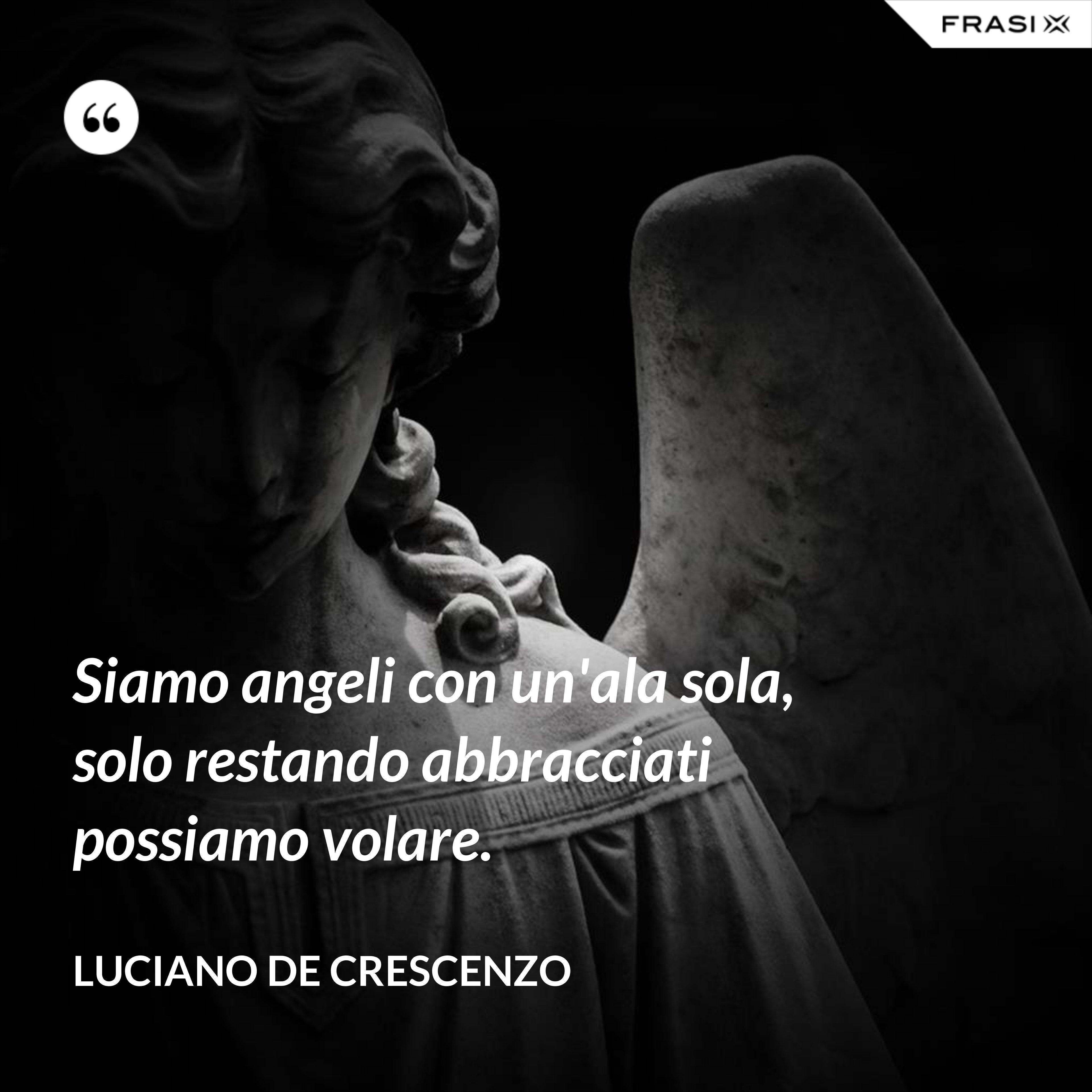 Siamo angeli con un'ala sola, solo restando abbracciati possiamo volare. - Luciano De Crescenzo