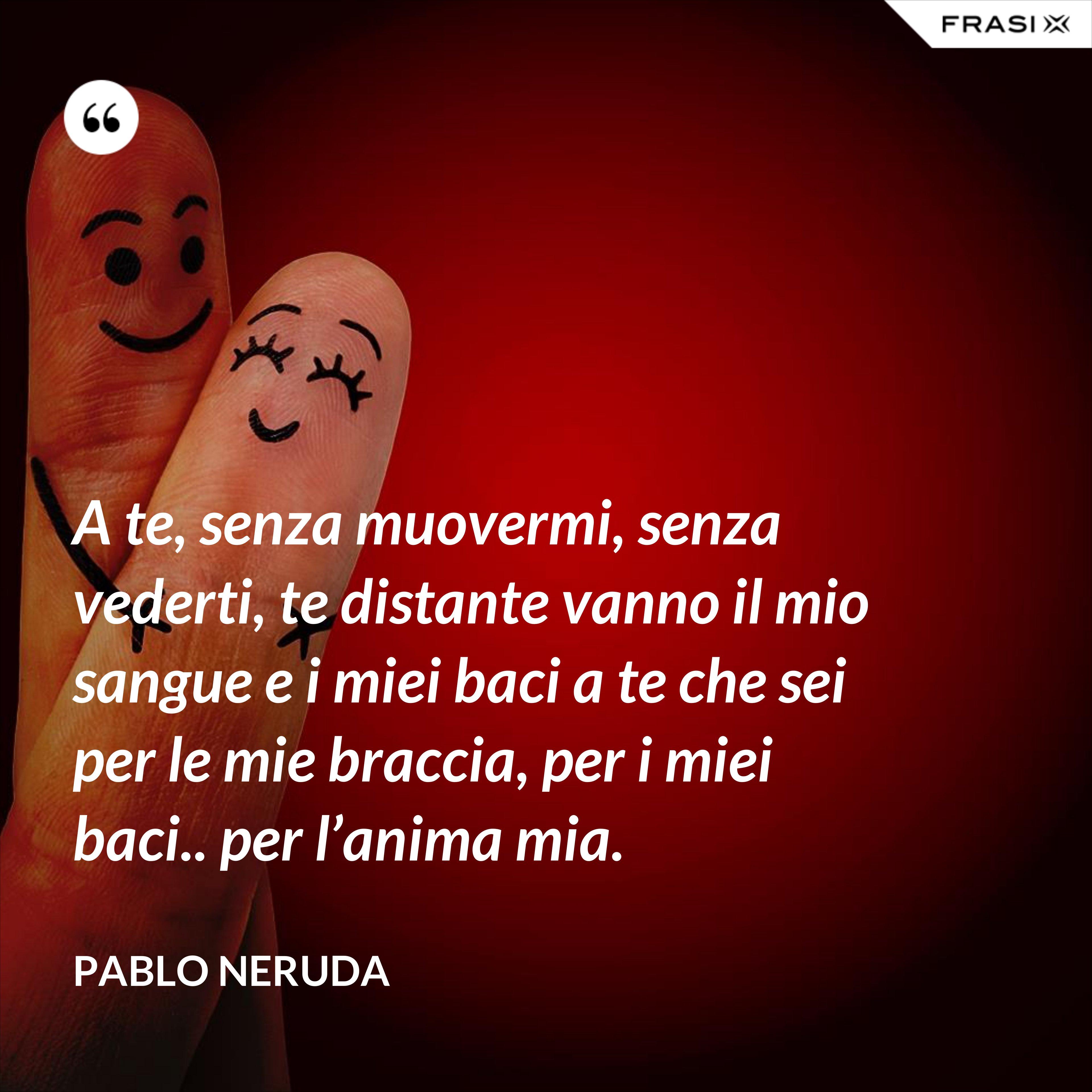 A te, senza muovermi, senza vederti, te distante vanno il mio sangue e i miei baci a te che sei per le mie braccia, per i miei baci.. per l'anima mia. - Pablo Neruda