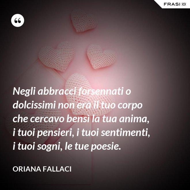 Negli abbracci forsennati o dolcissimi non era il tuo corpo che cercavo bensì la tua anima, i tuoi pensieri, i tuoi sentimenti, i tuoi sogni, le tue poesie. - Oriana Fallaci