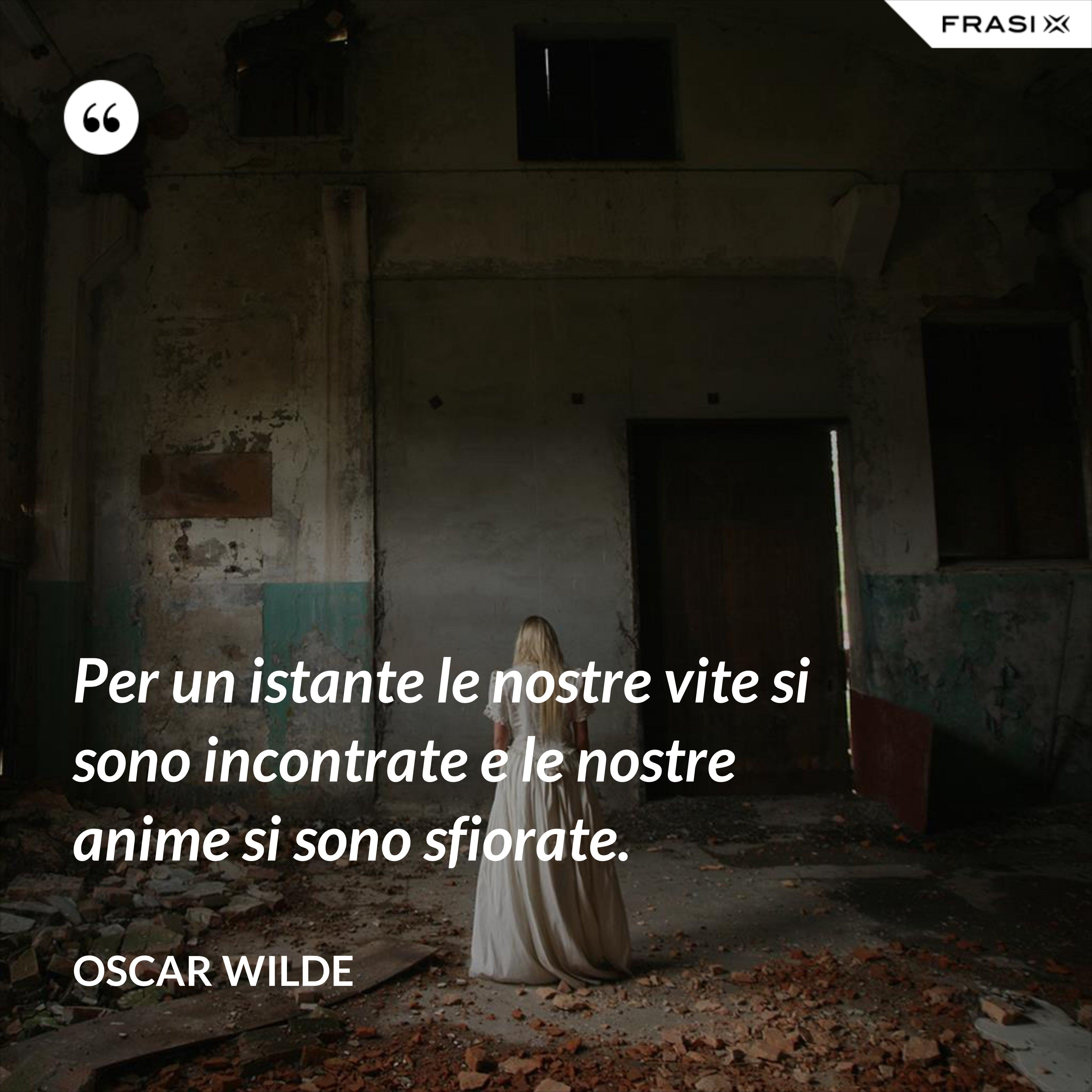 Per un istante le nostre vite si sono incontrate e le nostre anime si sono sfiorate. - Oscar Wilde