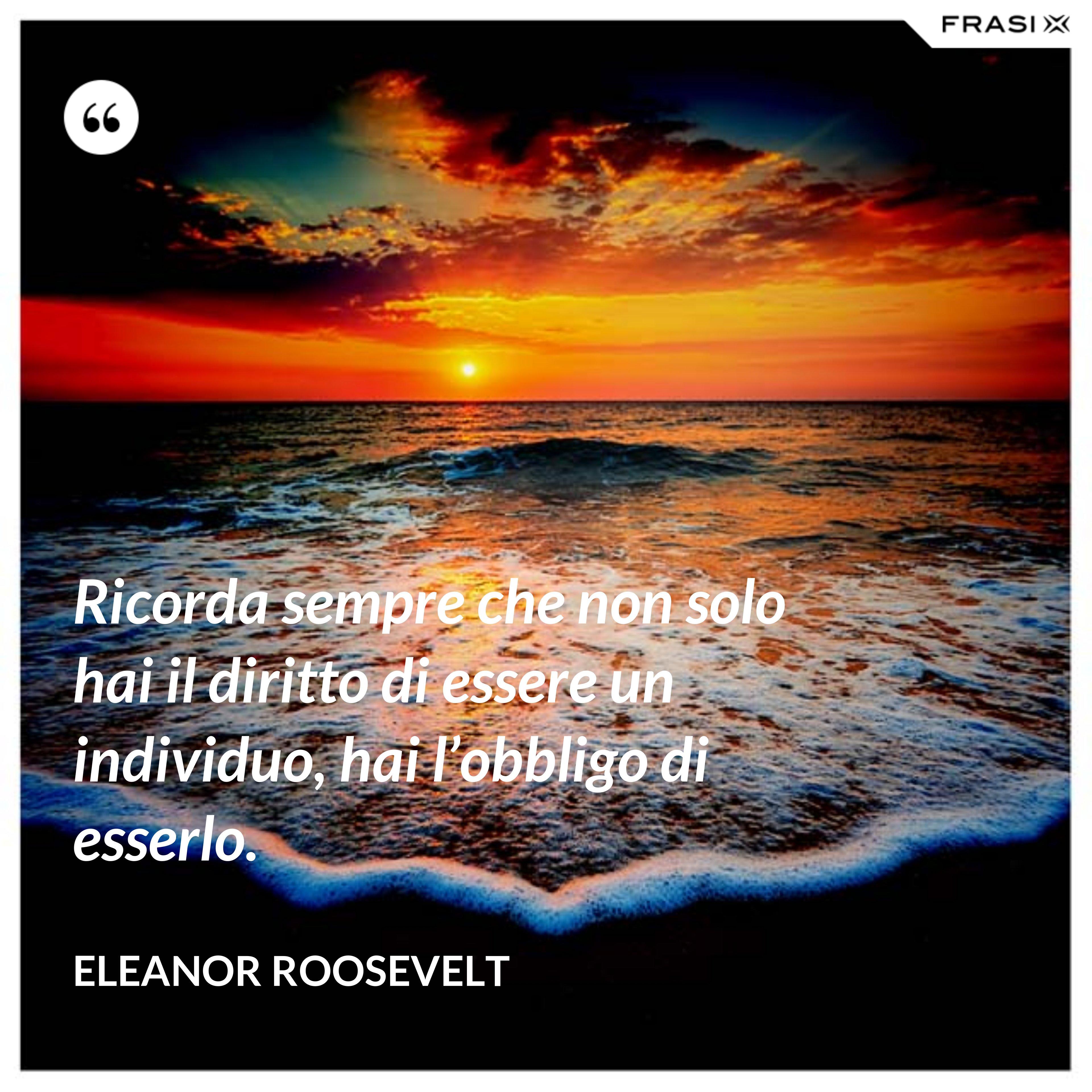 Ricorda sempre che non solo hai il diritto di essere un individuo, hai l'obbligo di esserlo. - Eleanor Roosevelt