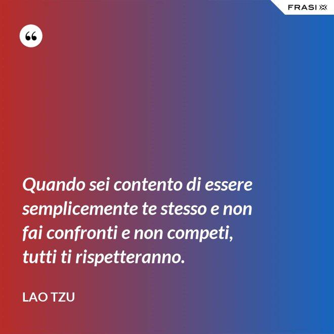 Quando sei contento di essere semplicemente te stesso e non fai confronti e non competi, tutti ti rispetteranno. - Lao Tzu