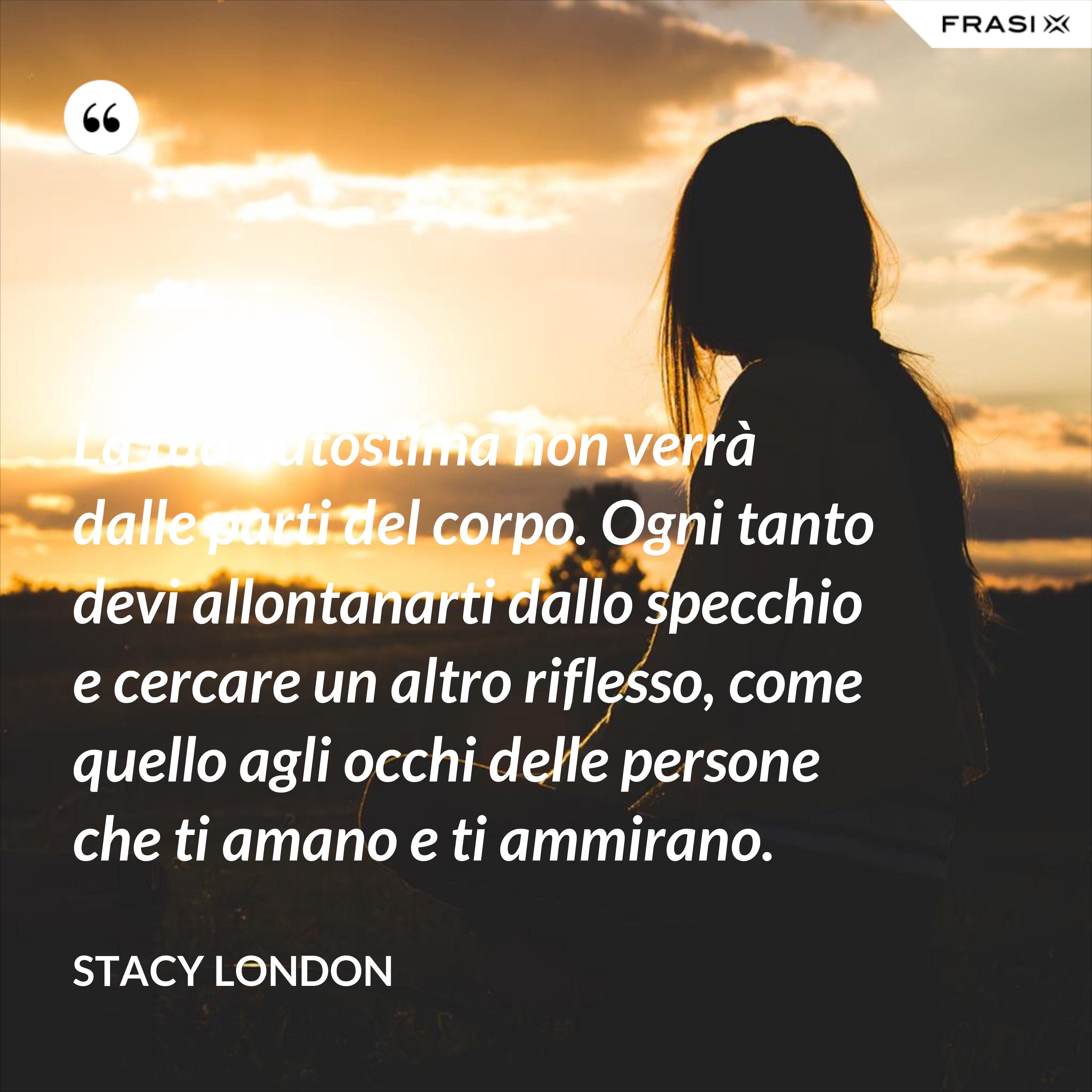 La tua autostima non verrà dalle parti del corpo. Ogni tanto devi allontanarti dallo specchio e cercare un altro riflesso, come quello agli occhi delle persone che ti amano e ti ammirano. - Stacy London