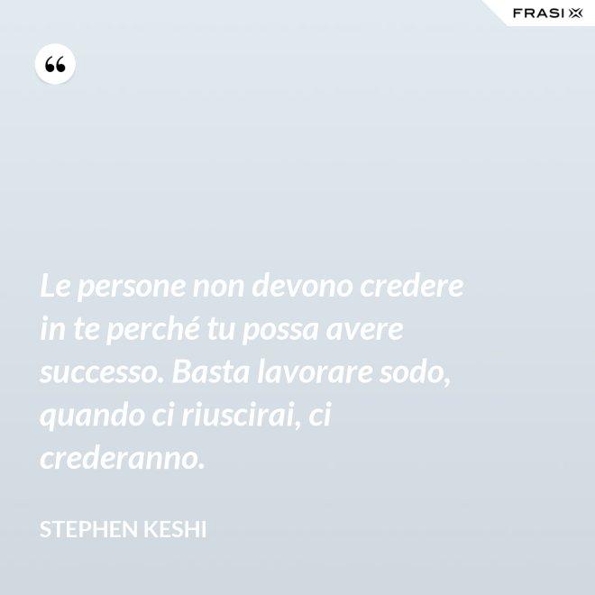 Le persone non devono credere in te perché tu possa avere successo. Basta lavorare sodo, quando ci riuscirai, ci crederanno. - Stephen Keshi