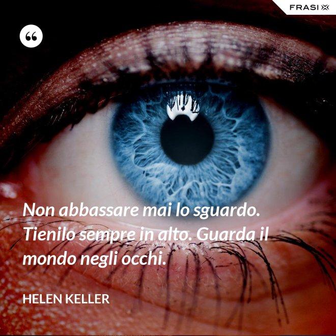 Non abbassare mai lo sguardo. Tienilo sempre in alto. Guarda il mondo negli occhi. - Helen Keller