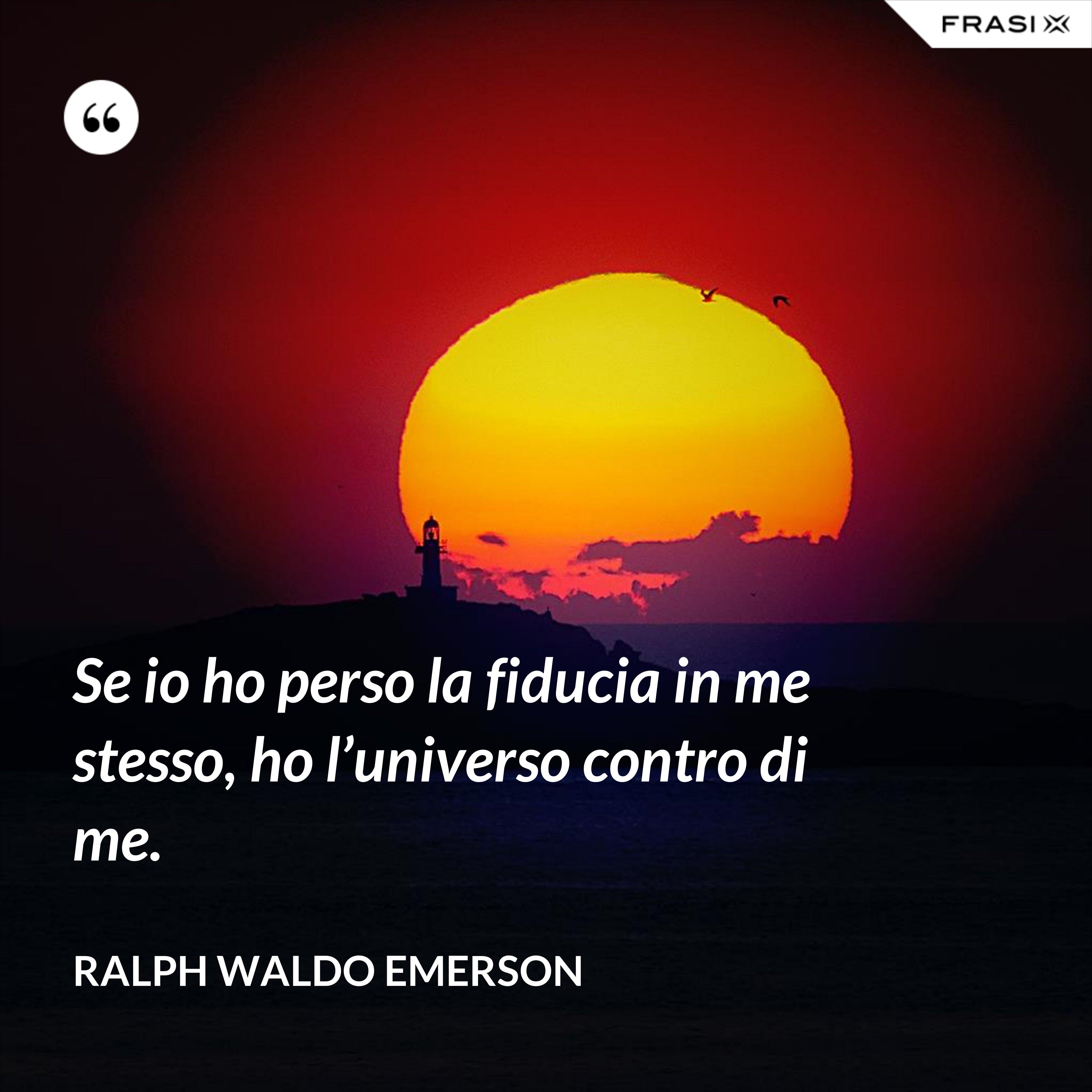 Se io ho perso la fiducia in me stesso, ho l'universo contro di me. - Ralph Waldo Emerson