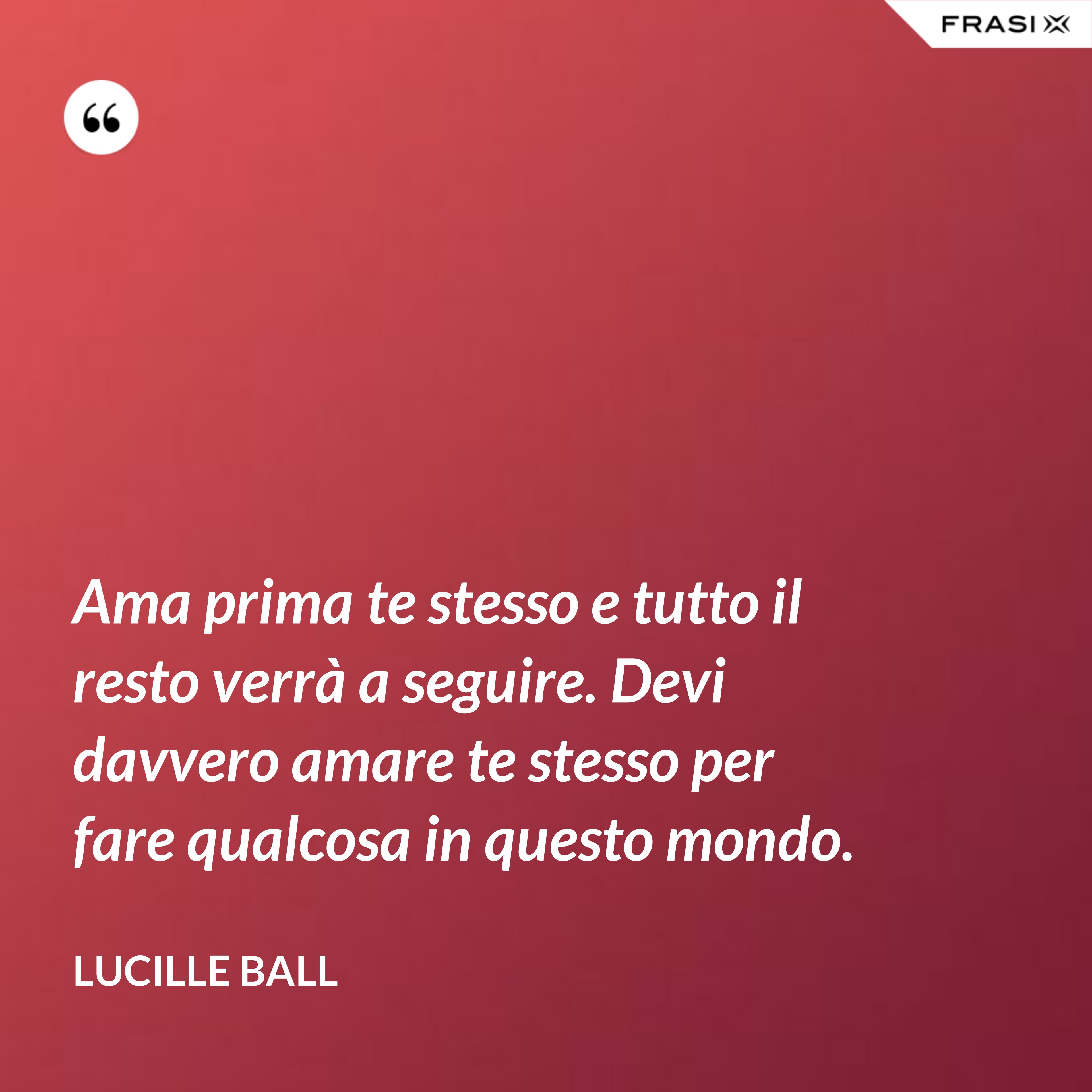 Ama prima te stesso e tutto il resto verrà a seguire. Devi davvero amare te stesso per fare qualcosa in questo mondo. - Lucille Ball